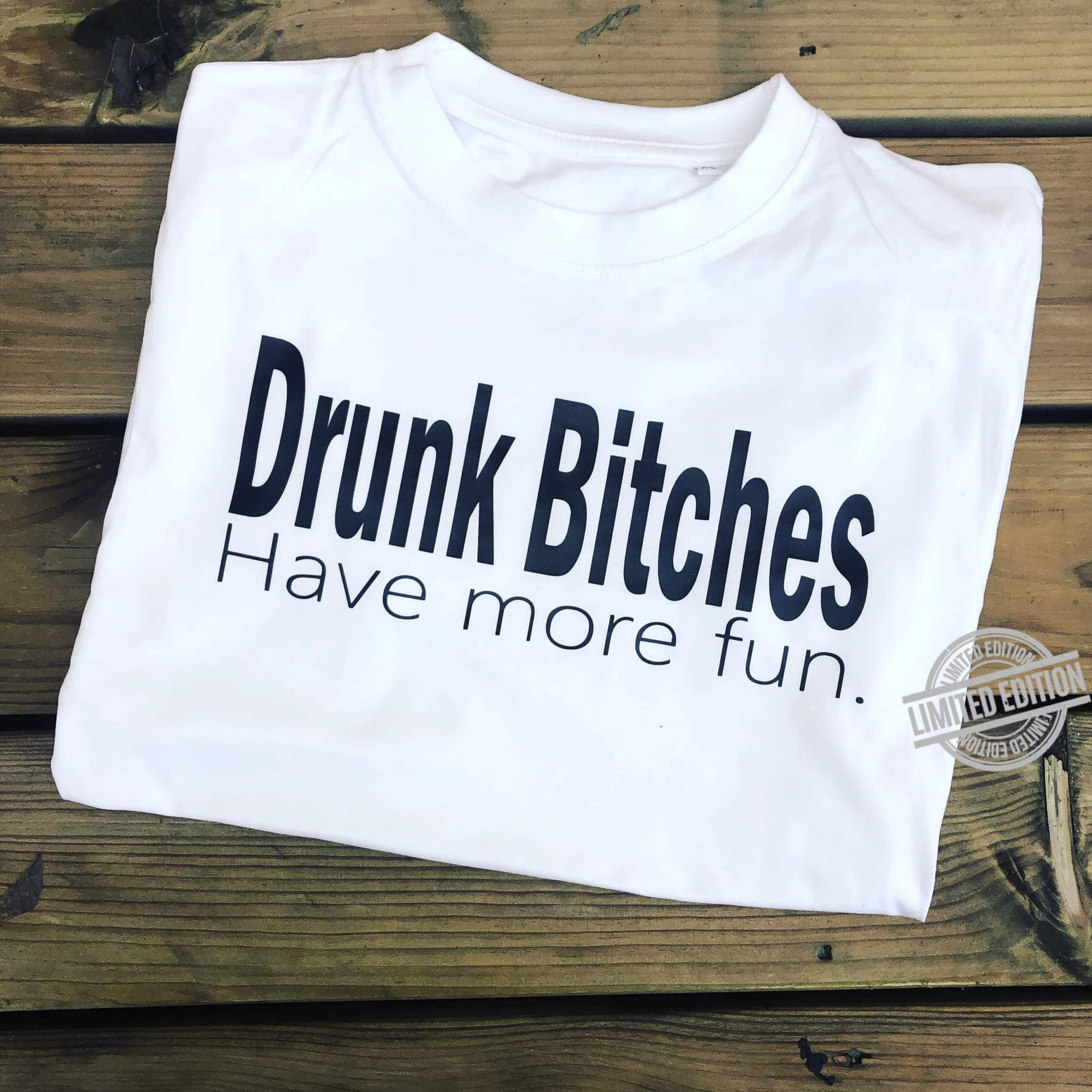 Drunk Bitches Have More Fun Shirt