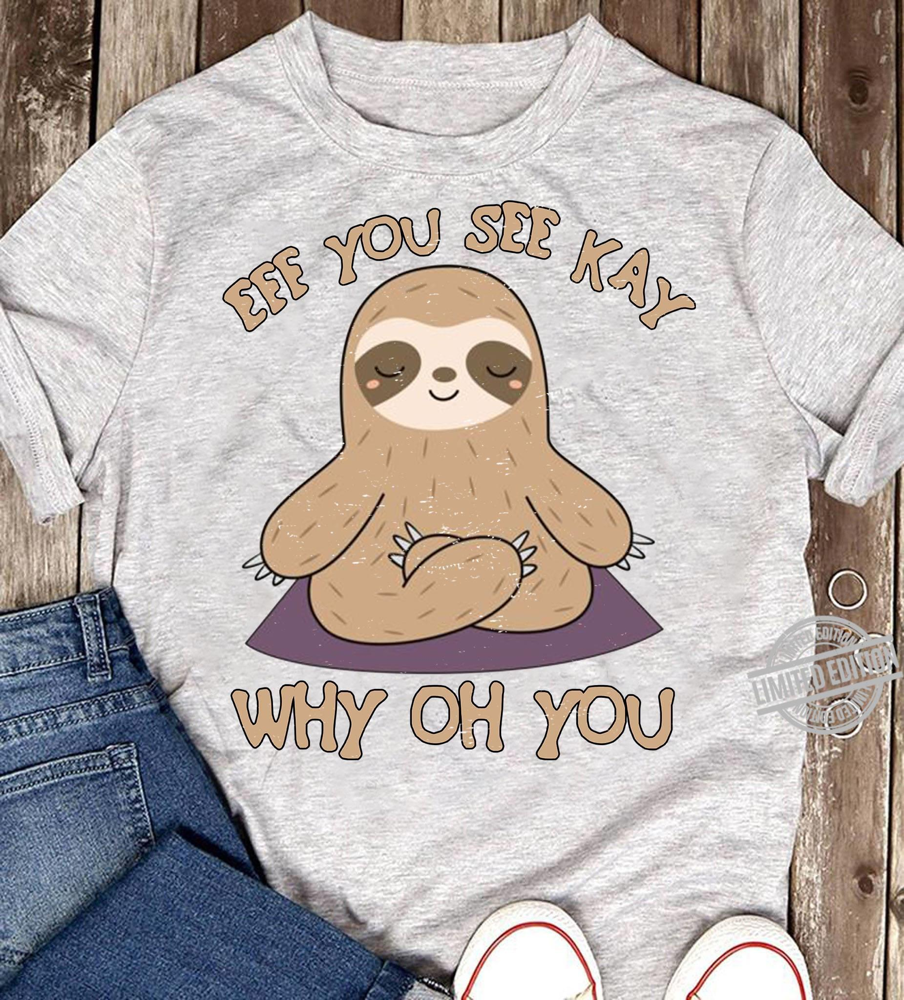 Eff You See Kay Why Oh You Sloth Shirt