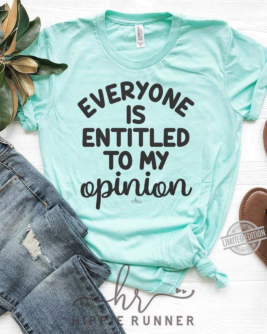 Everyone Is Entitled To My Opinion Shirt