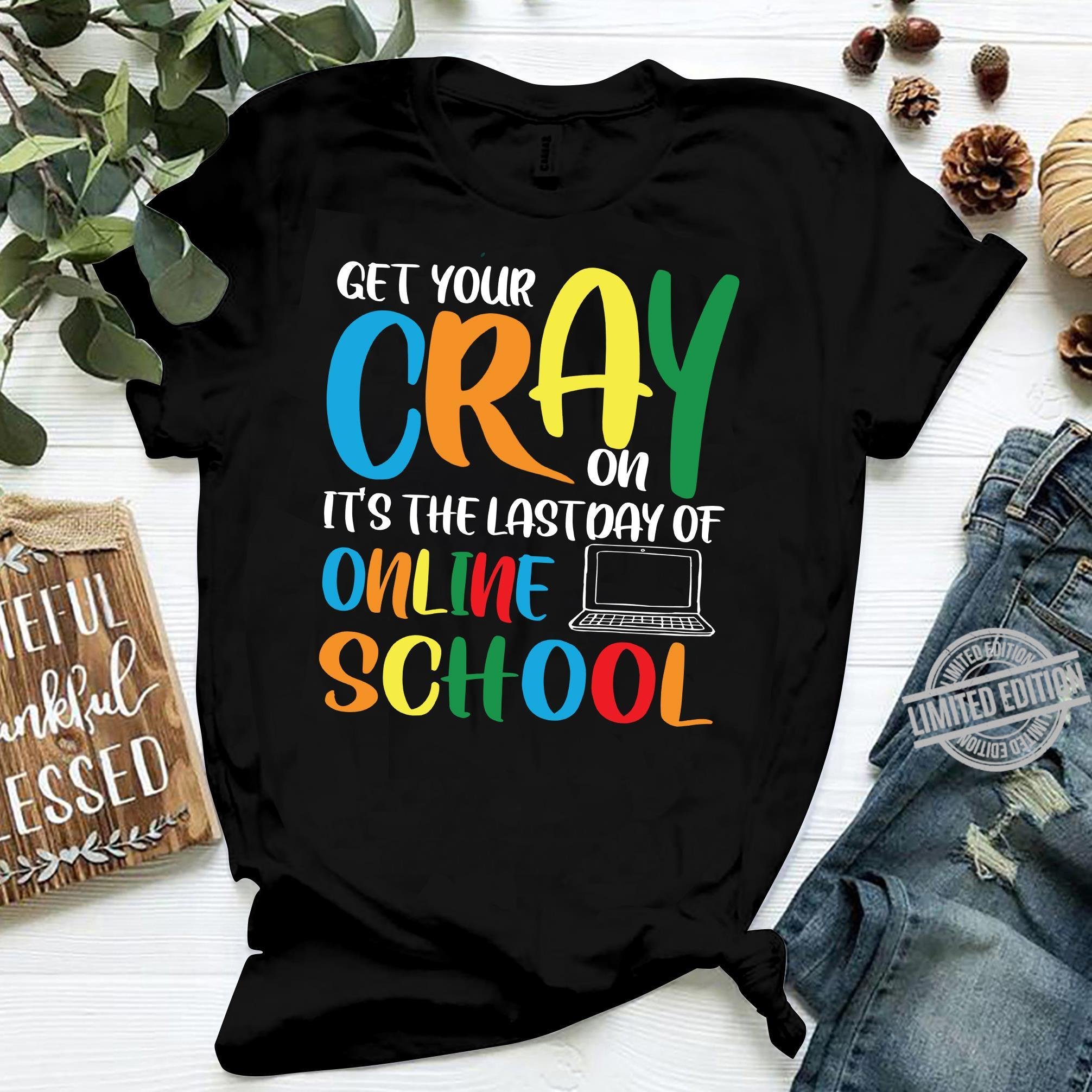 Get Your Cray On It's The Last Day Of Online School Shirt
