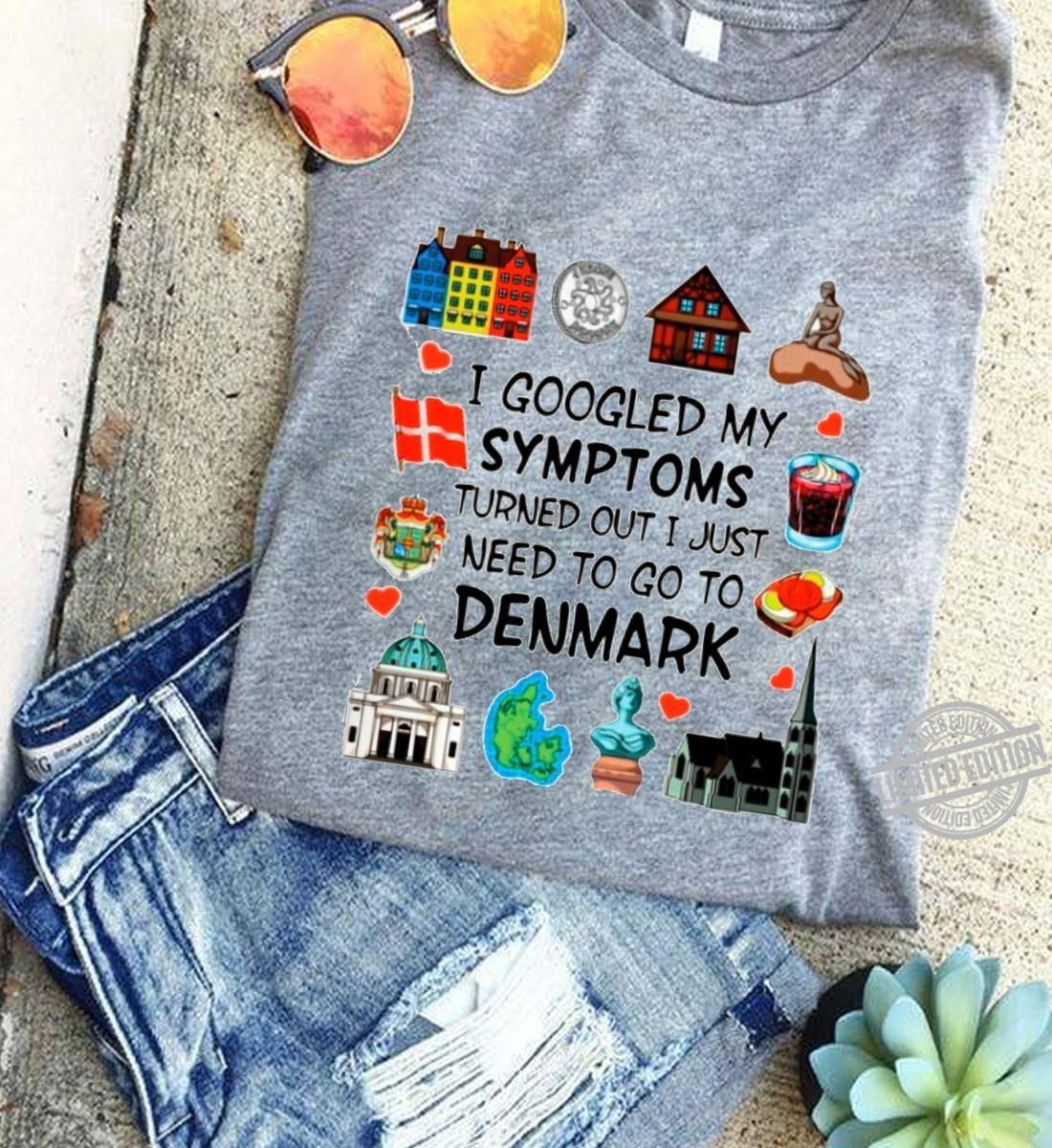 I Googled My Symptoms Turned Out I Just Need To Go To Denmark Shirt