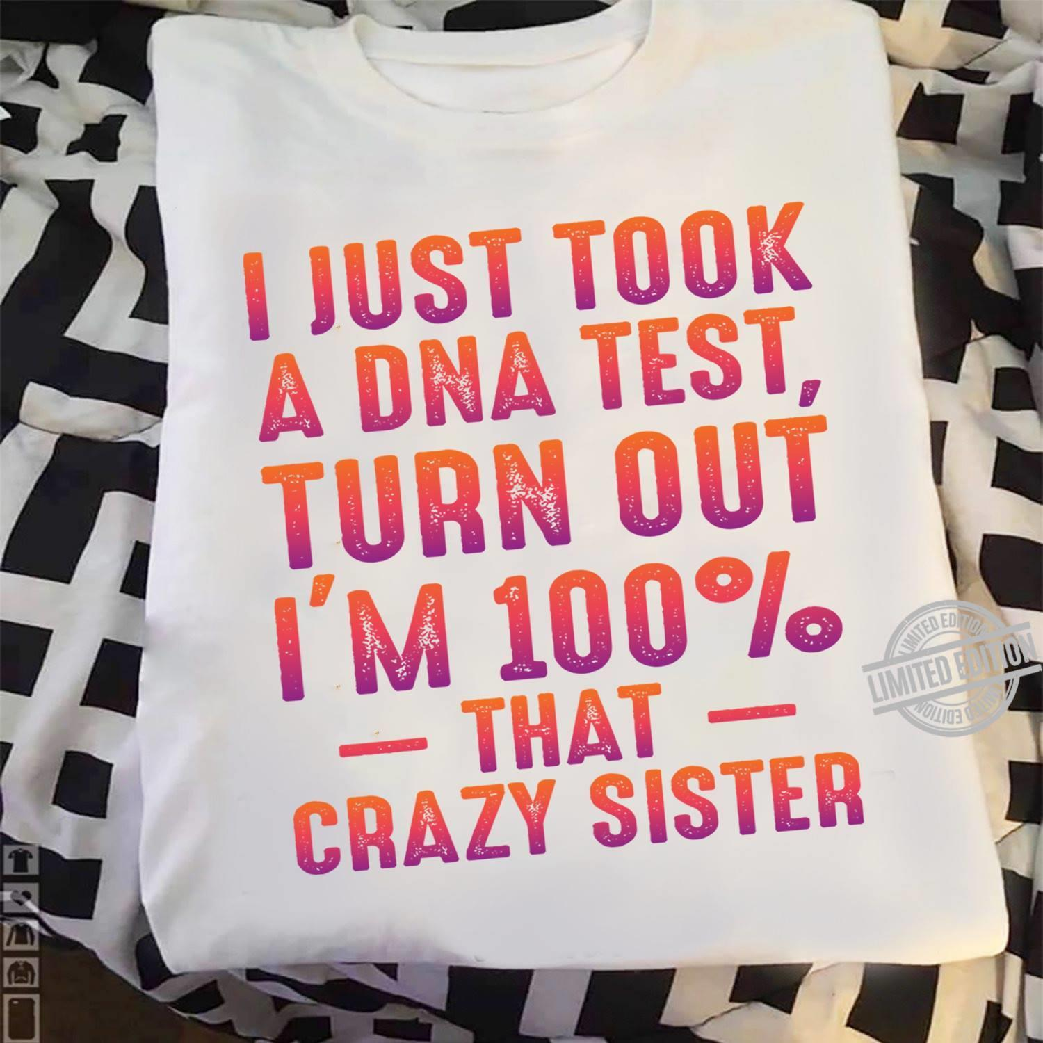 I Just Took A DNA Test Turn Out I'm 100% That Crazy Sister Shirt