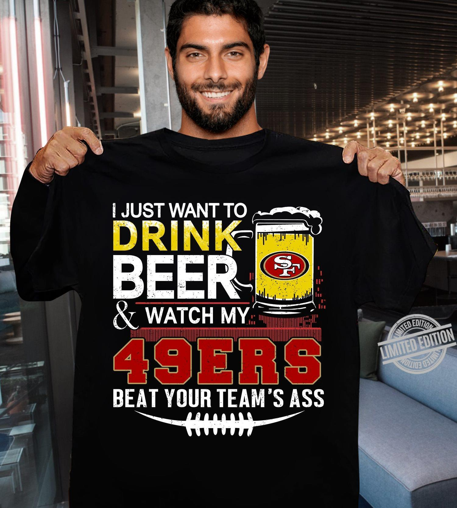 I Just Want To Drink Beer & Watch My 49ers Beat Your Team's Ass Shirt
