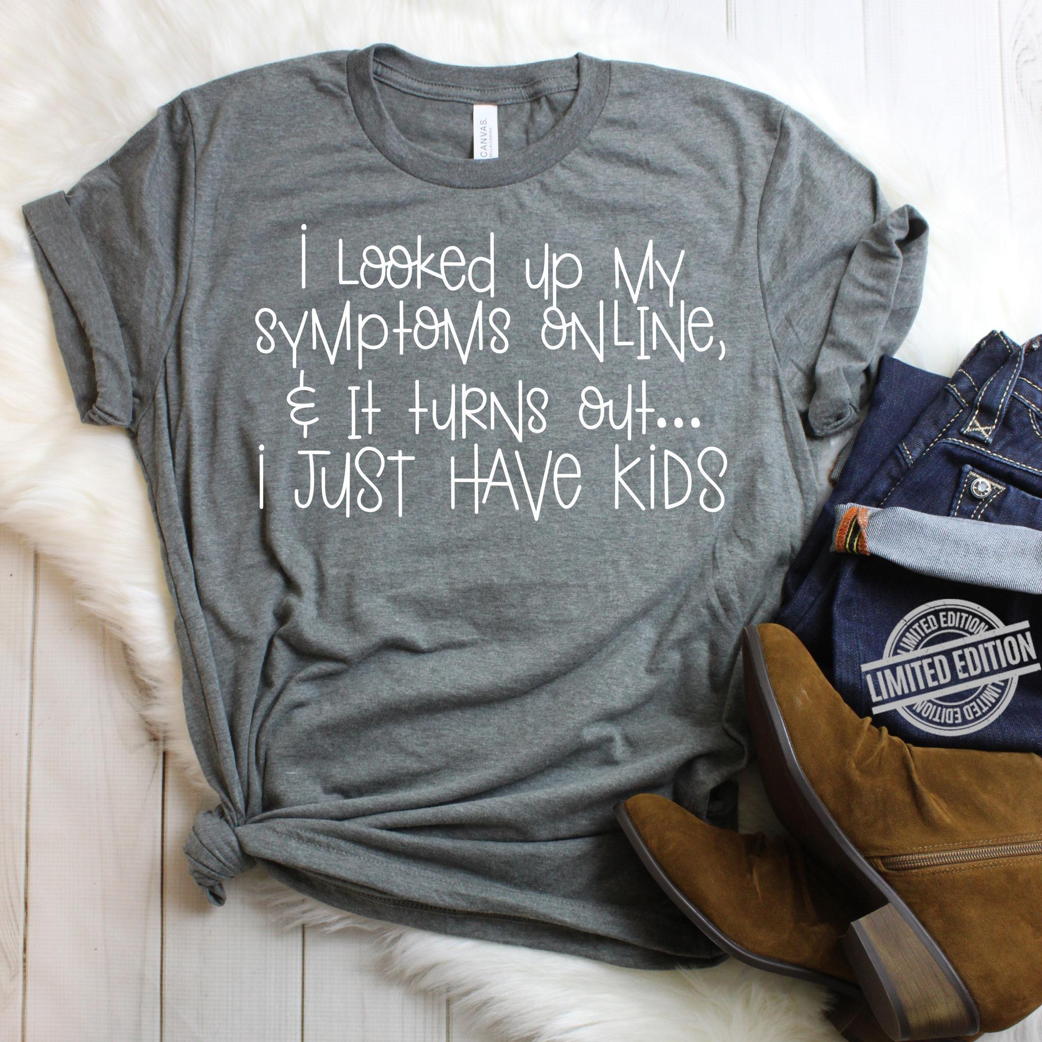 I Looked Up My Symptoms Online & It Turns Out I Just Have Kids Shirt