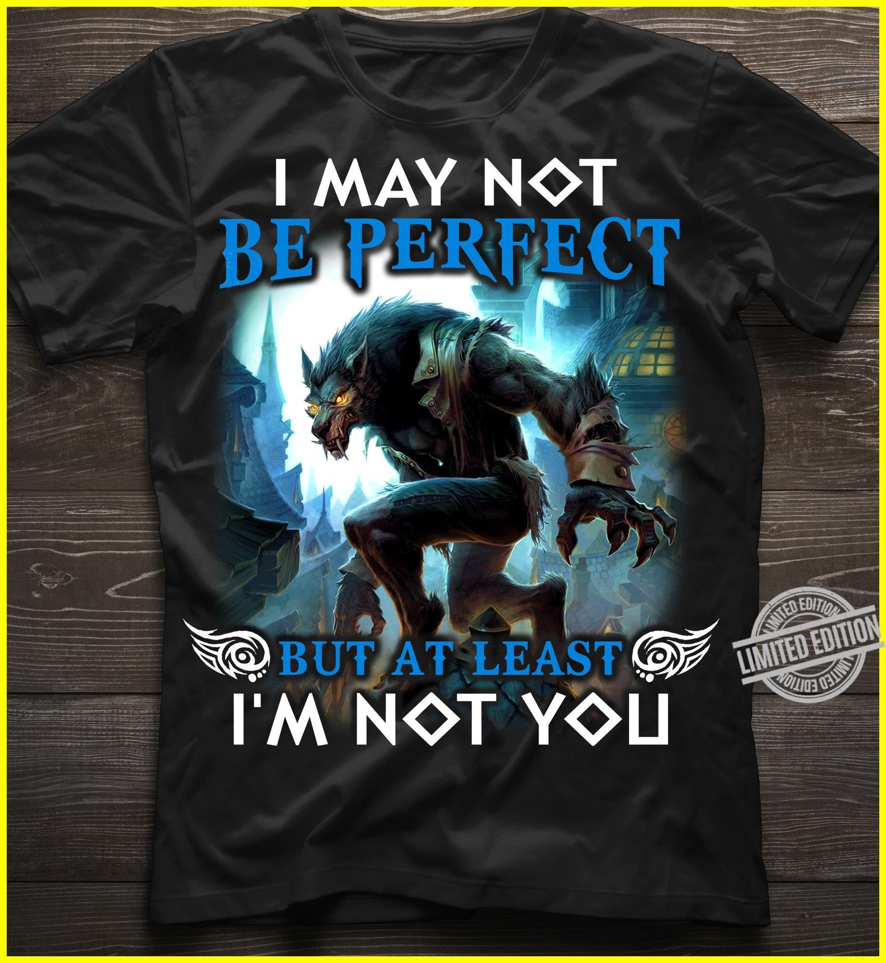 I May Not Be Perfect But At Least I'm Not You Shirt