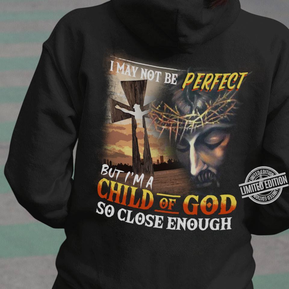 I May Not Be Perfect But I'm A Child Of God So Close Enough Shirt
