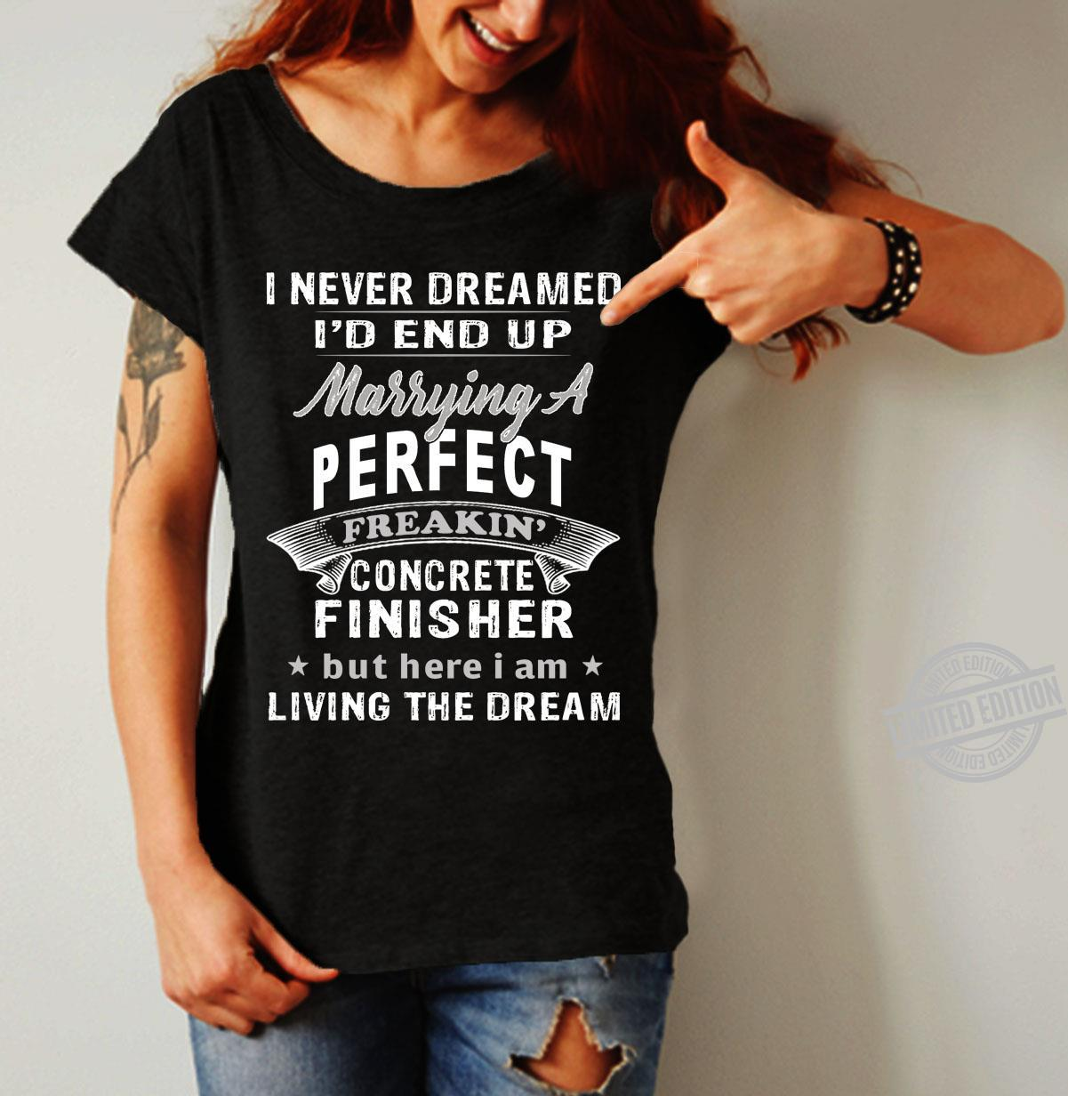 I Never Dreamed I'd End Up Marrying A Perfect Freakin' Concrete Finisher But Here I Am Living The Dream Shirt