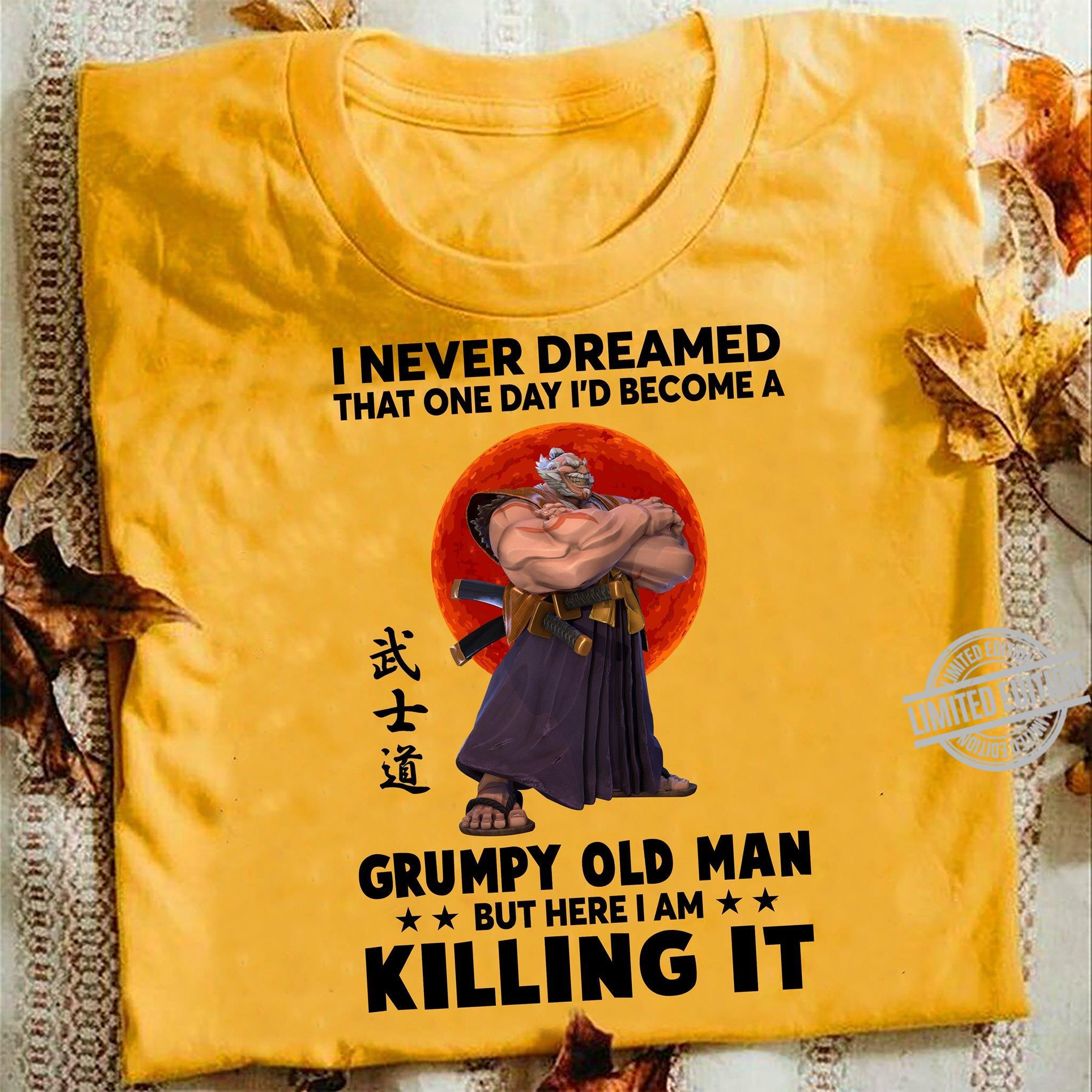 I Never Dreamed That One Day I'd Become A Grumpy Old Man But Here Iam Killing It Shirt