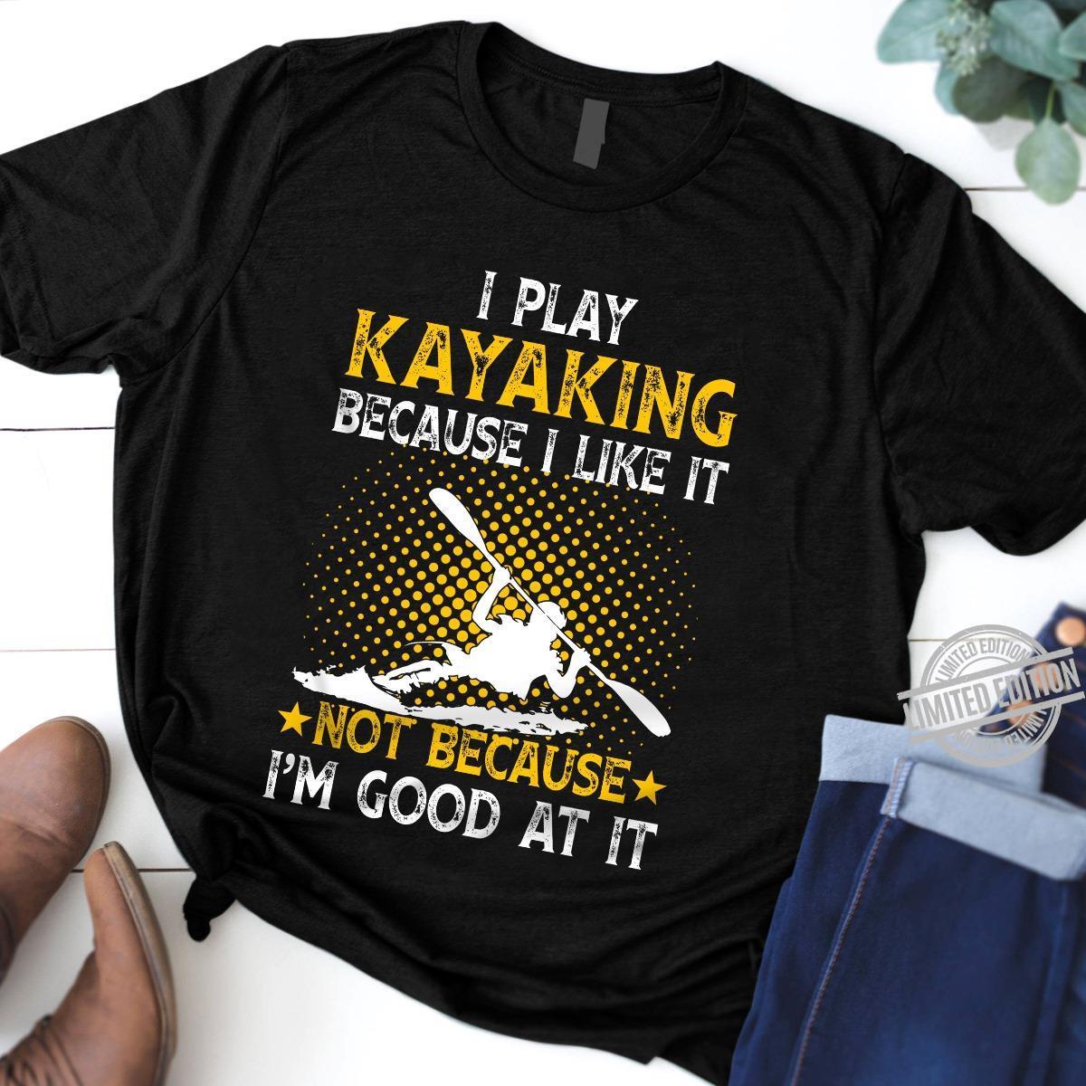 I Play Kayaking Because I Like It Not Because I'm Good At It Shirt