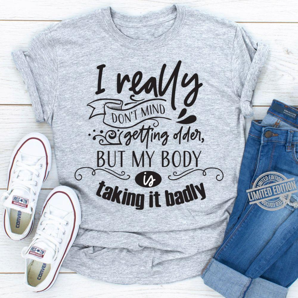 I Really Don't Mind Getting Oder But My Body Is Taking It Badly Shirt