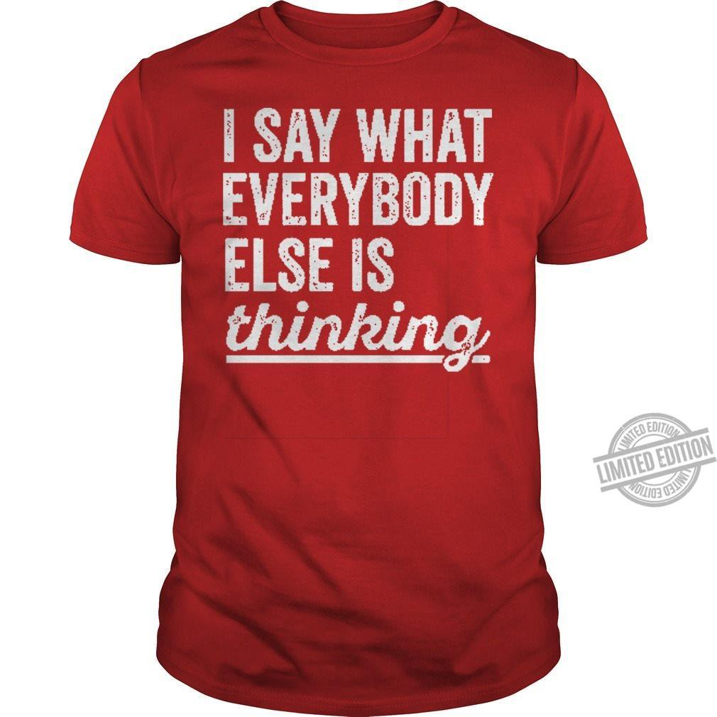 I Say What Everybody Else Is Thinking Shirt