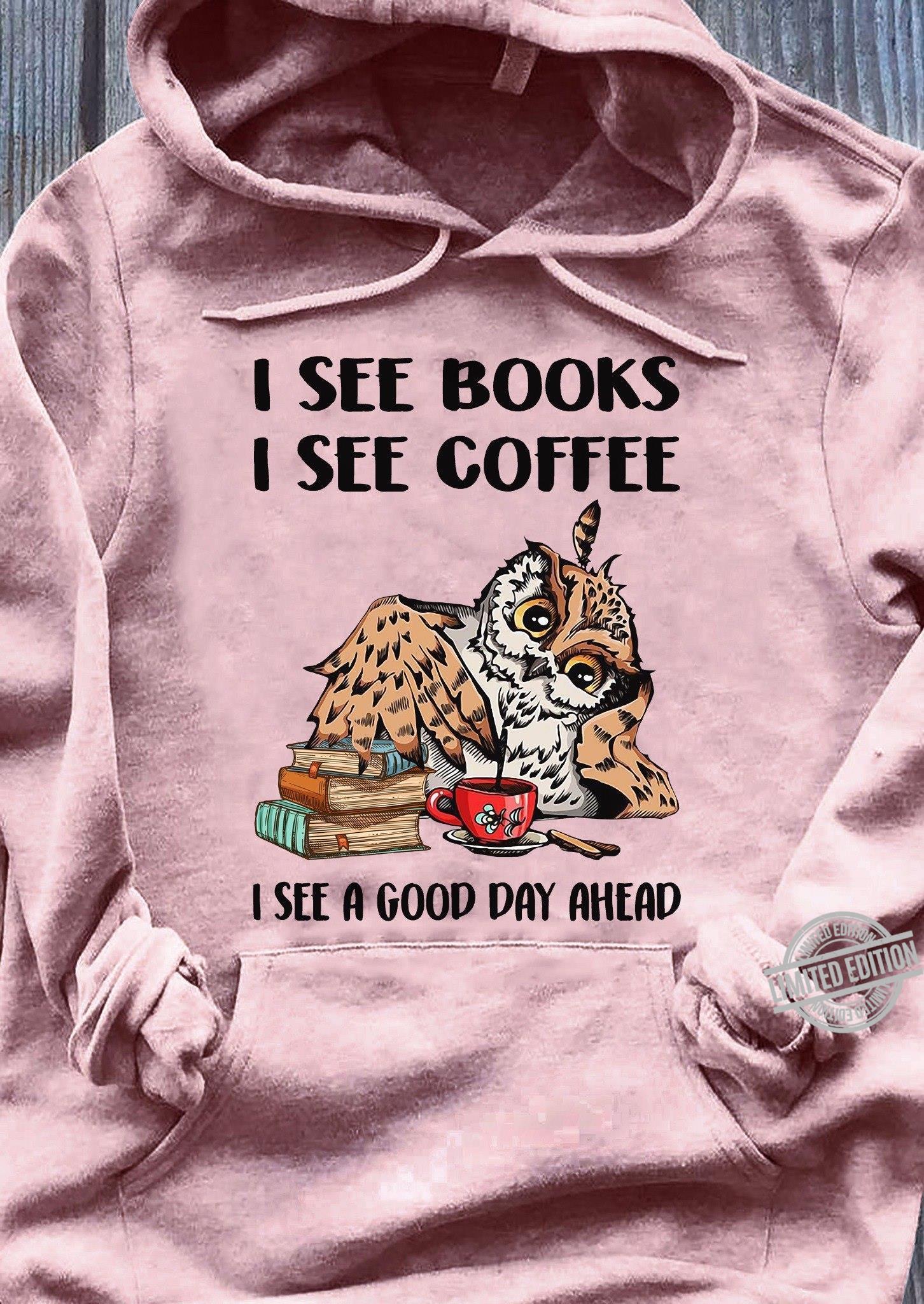 I See Books I See Coffee I See A Good Day Ahead Shirt