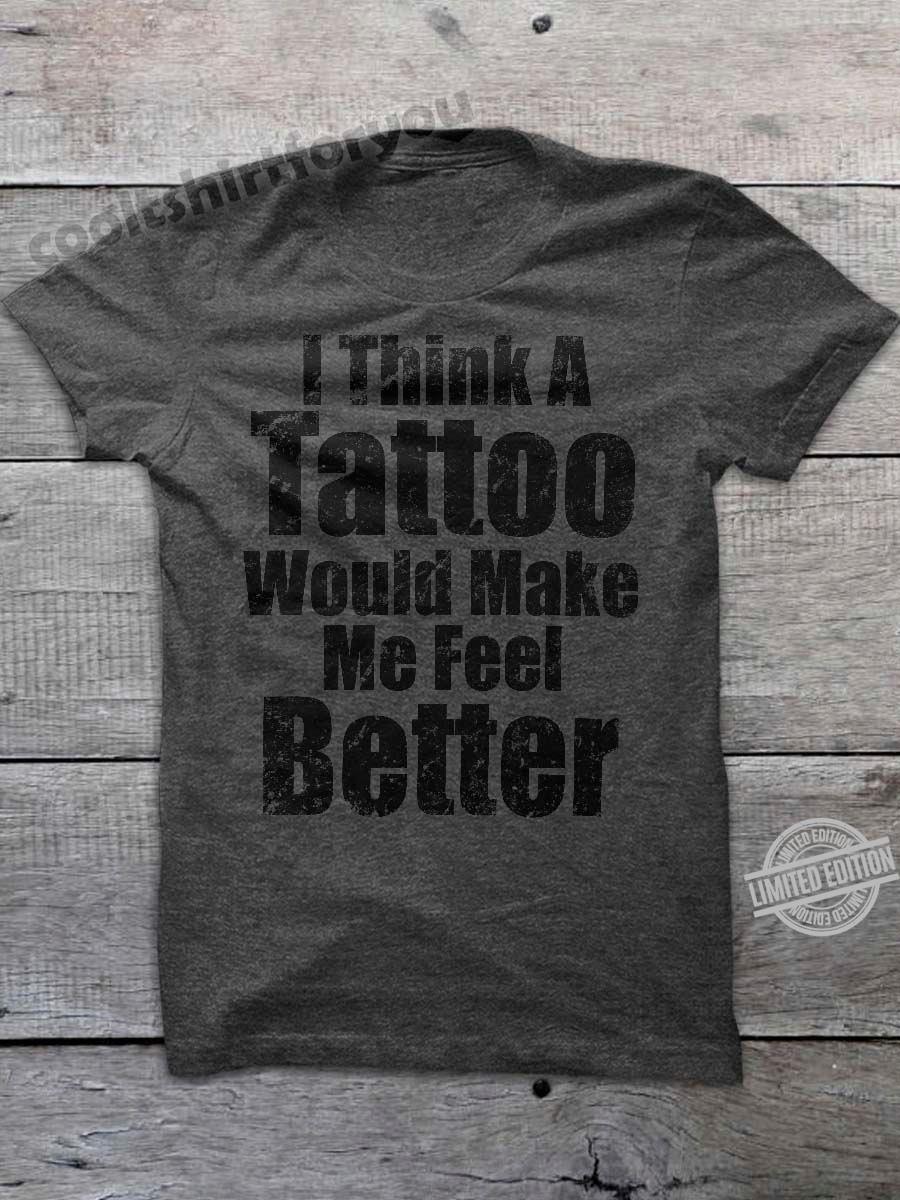 I Think A Tattoo Would Make Me Feel Better Shirt