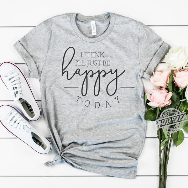 I Think I'l Just Be Happy Today Shirt