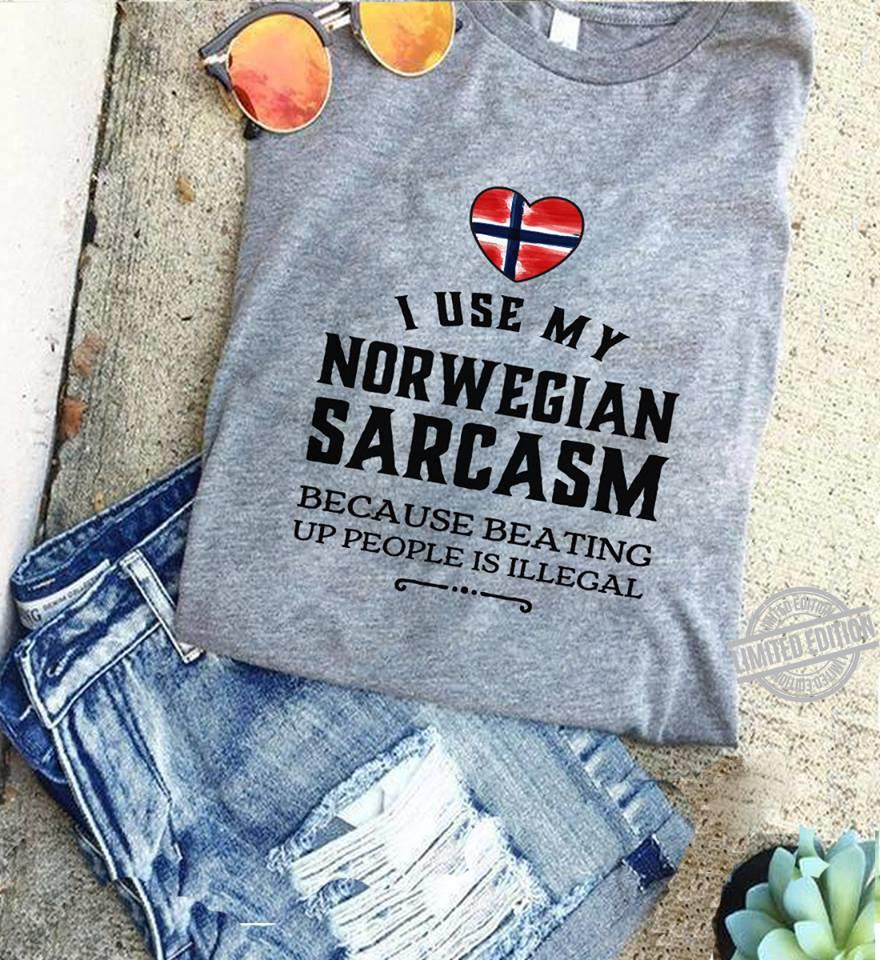 I Use My Norwegian Sarcasm Because Beating Up People Is Illegal Shirt