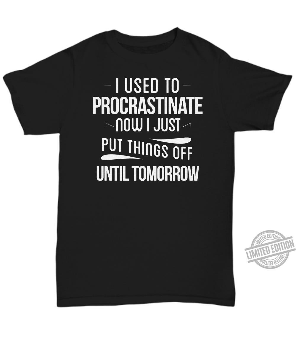 I Used To Procrastinate Now I Just Put Things Off Until Tomorrow Shirt