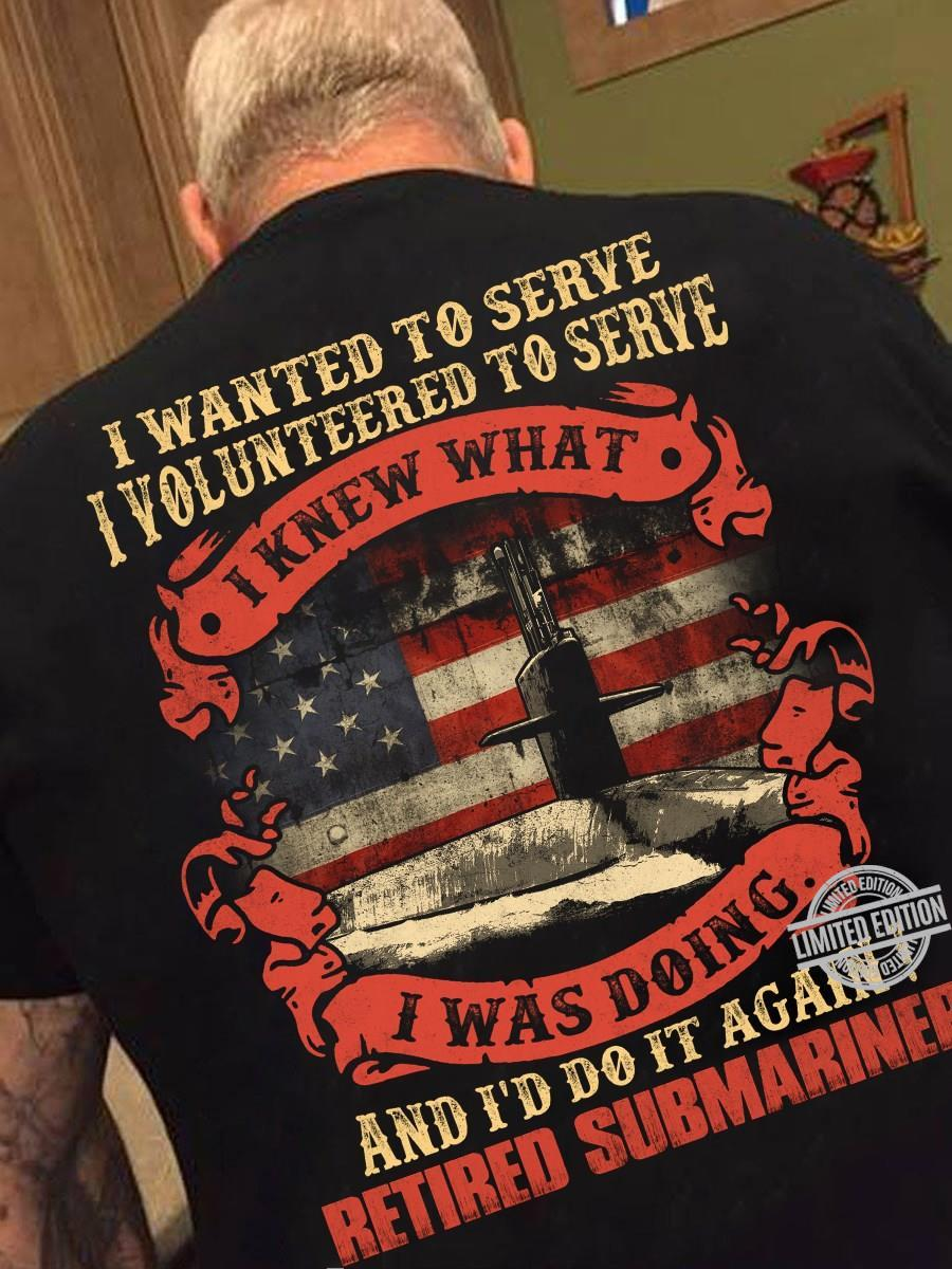 I Wanted To Serve I Volunteered To Serve I Knew What I Was Doing And I'd Do It Again Shirt