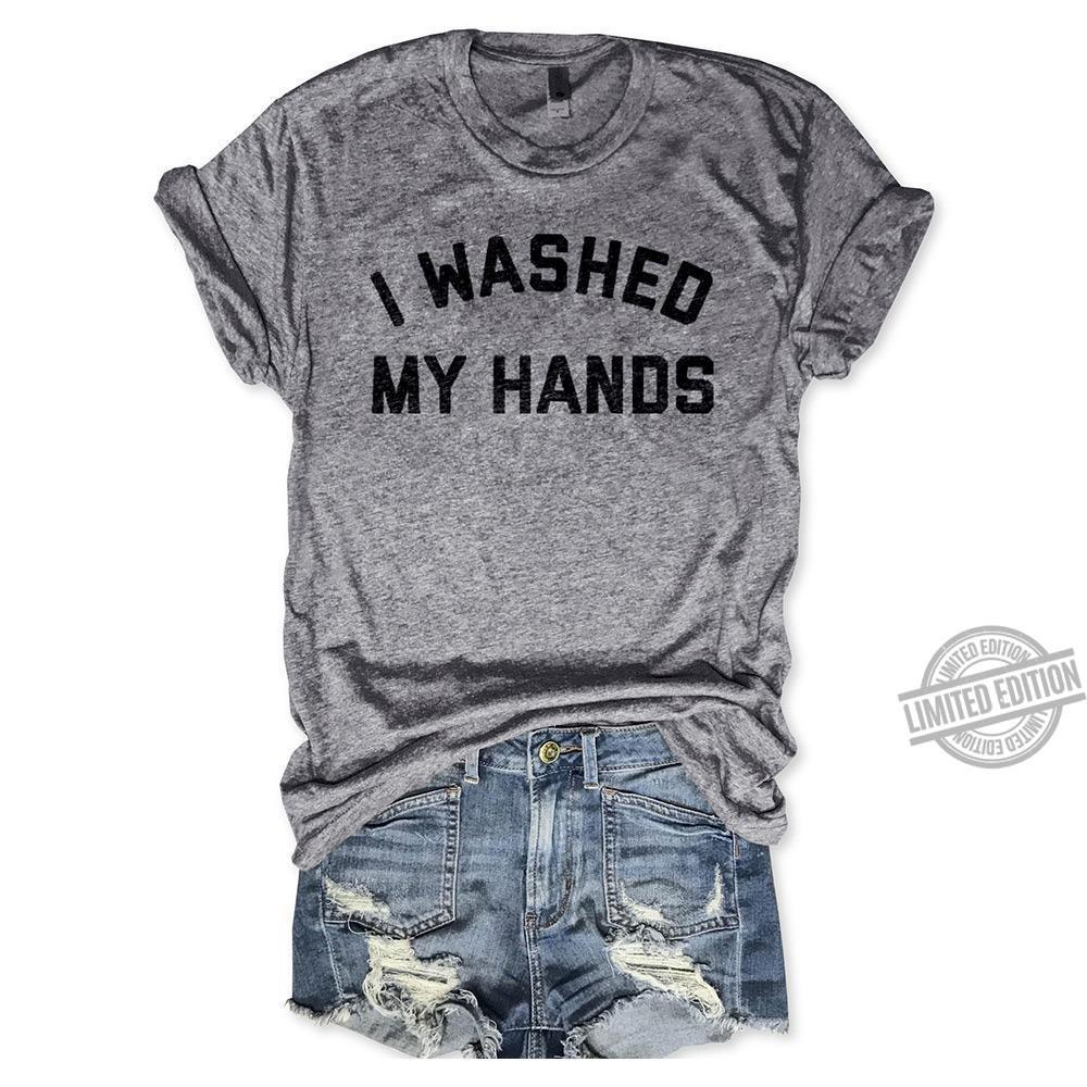 I Washed My Hands Shirt