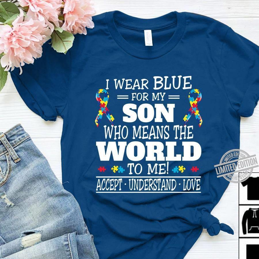 I Wear Blue For My Son Who Means The World To Me Accept Understand Love Shirt