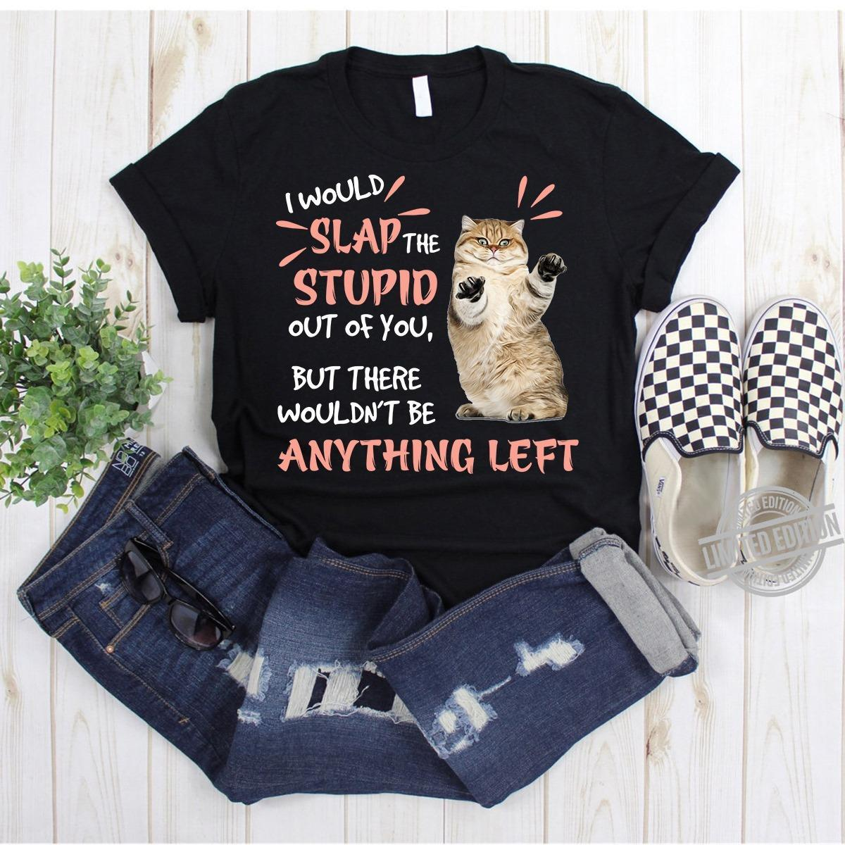 I Would Slap The Stupid Out Of You But There Wouldn't Be Anything Left Shirt
