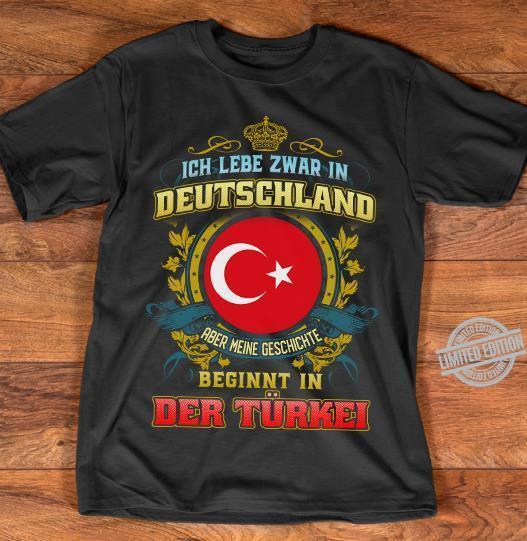 Ich Lebe Zwar In Deutschland Aber Meine Geschichte Beginnt In Der Turken Shirt