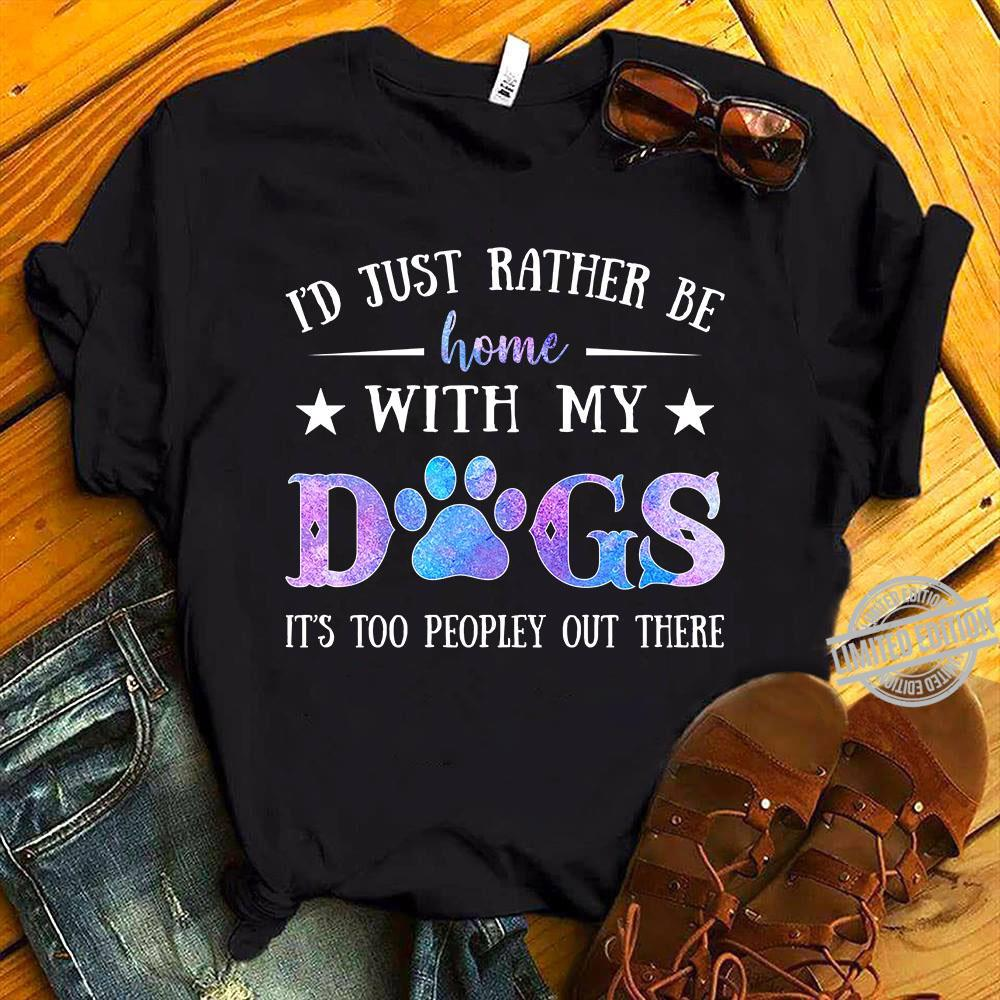 I'd Just Rather Be Home With My Dogs It's Too Peopley Out There Shirt