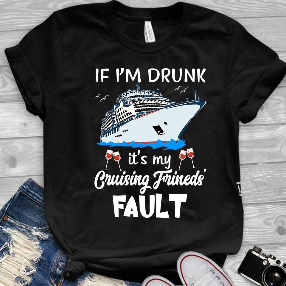 If I'm Drunk It's My Cruising Frineds Fault Shirt