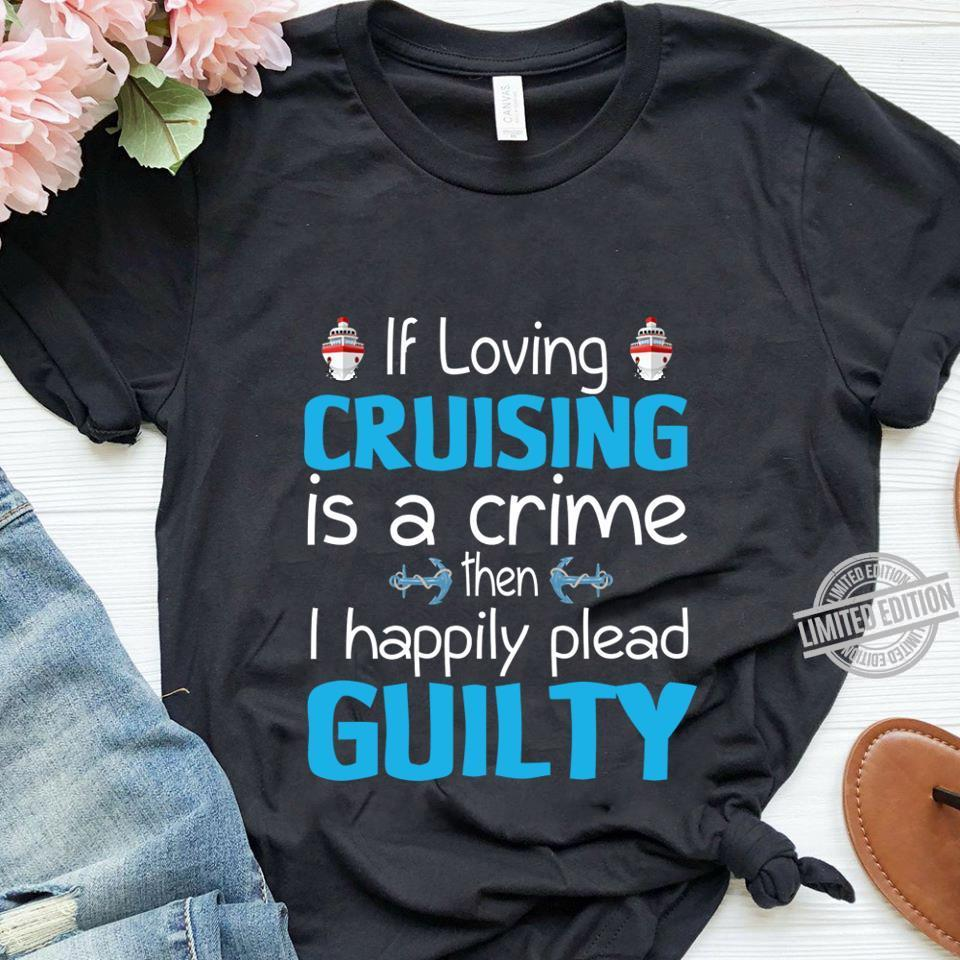 If Loving Cruising Is A Crime The I Happily Plead Guitly Shirt