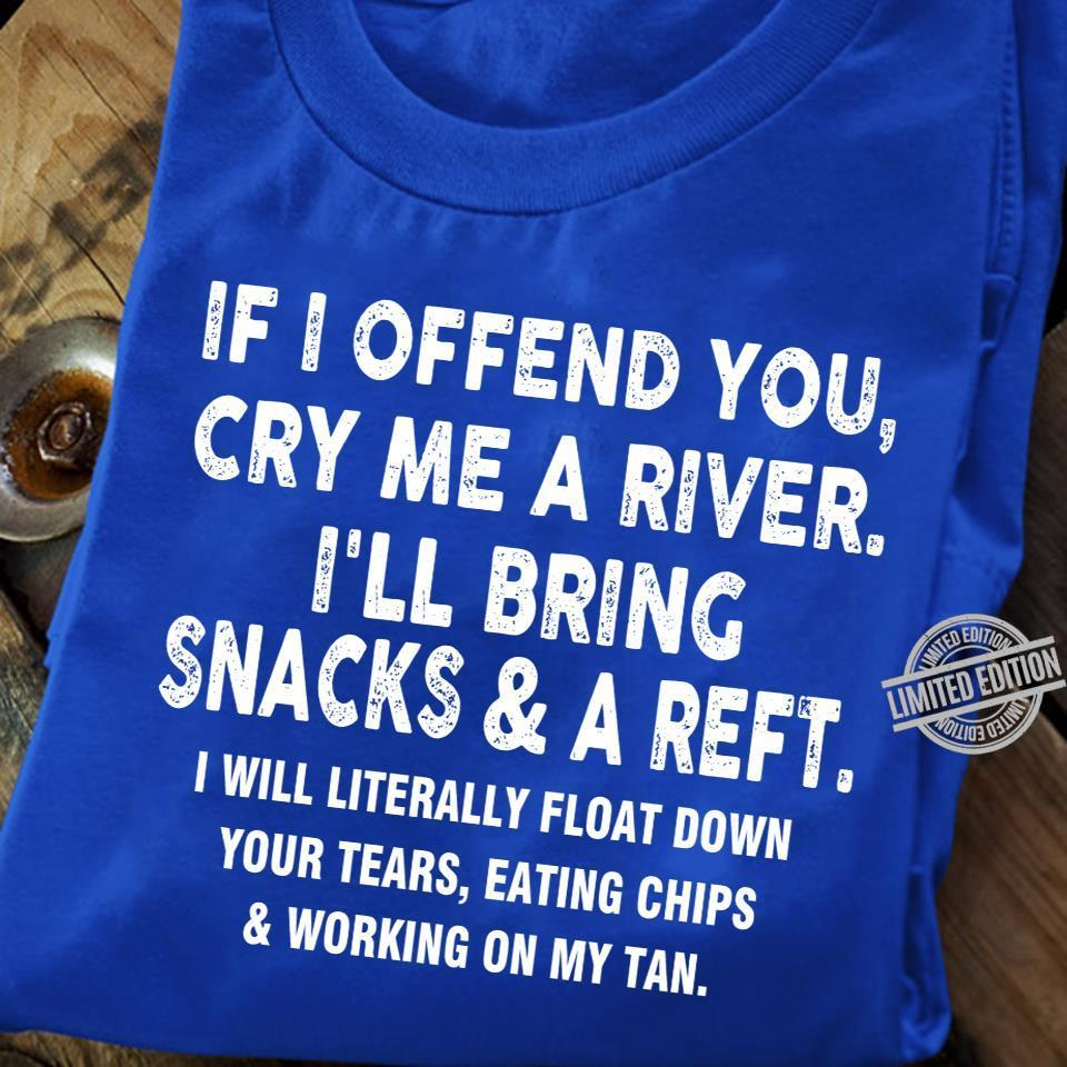 If Offend You Cry Me A River I'll Bring Snacks & A Reft I Will Literally Float Down Your Tears Eating Chips & Working On My Tan Shirt