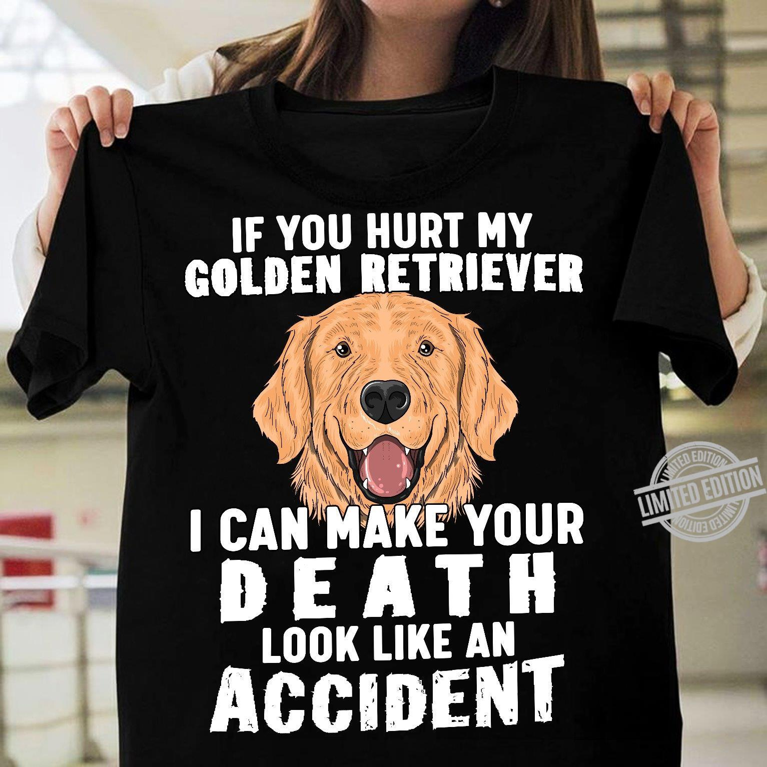 If You Hurt My Golden Retriever I Can Make Your Death Look Like An Accident Shirt