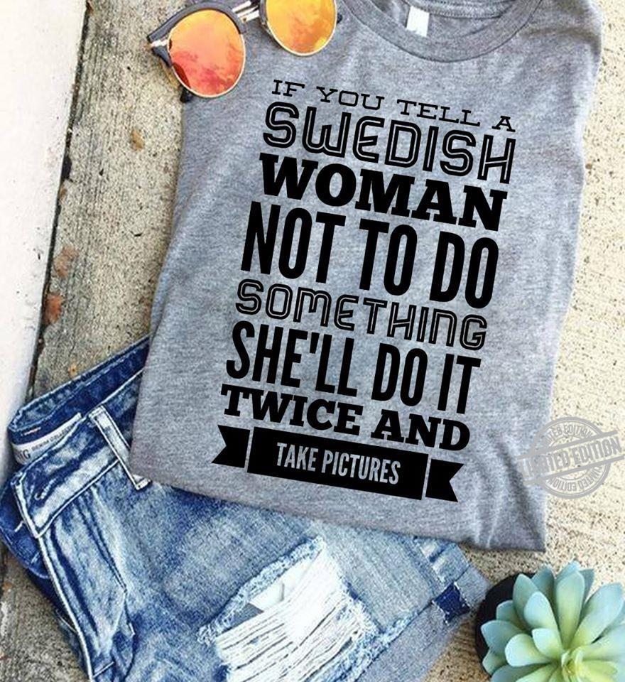 If You Tell A Swedish Woman Not To Do Something She'll Do It Twice And Take Pictures Shirt