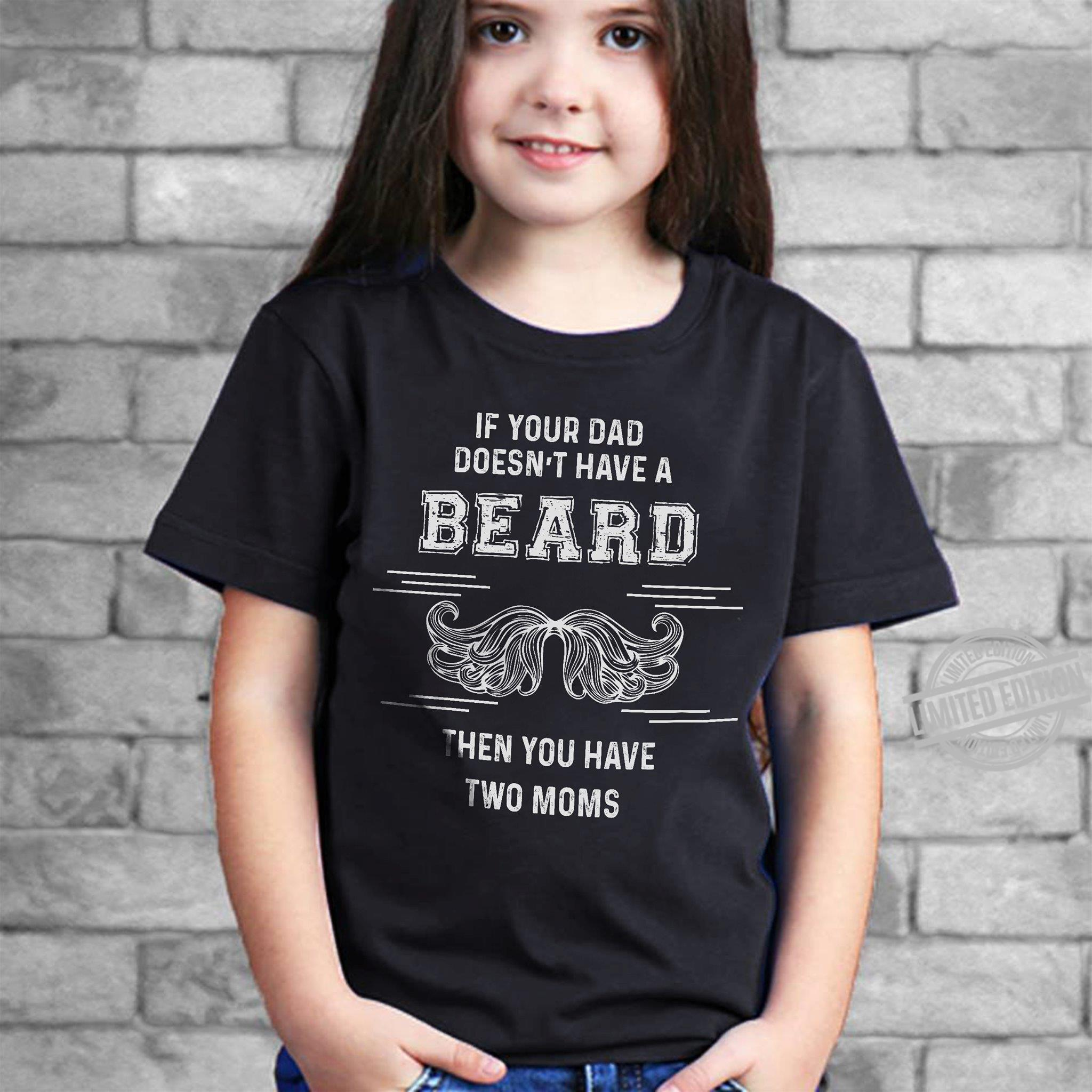 If Your Dad Doesn't Have A Beard Then You Have Two Moms Shirt