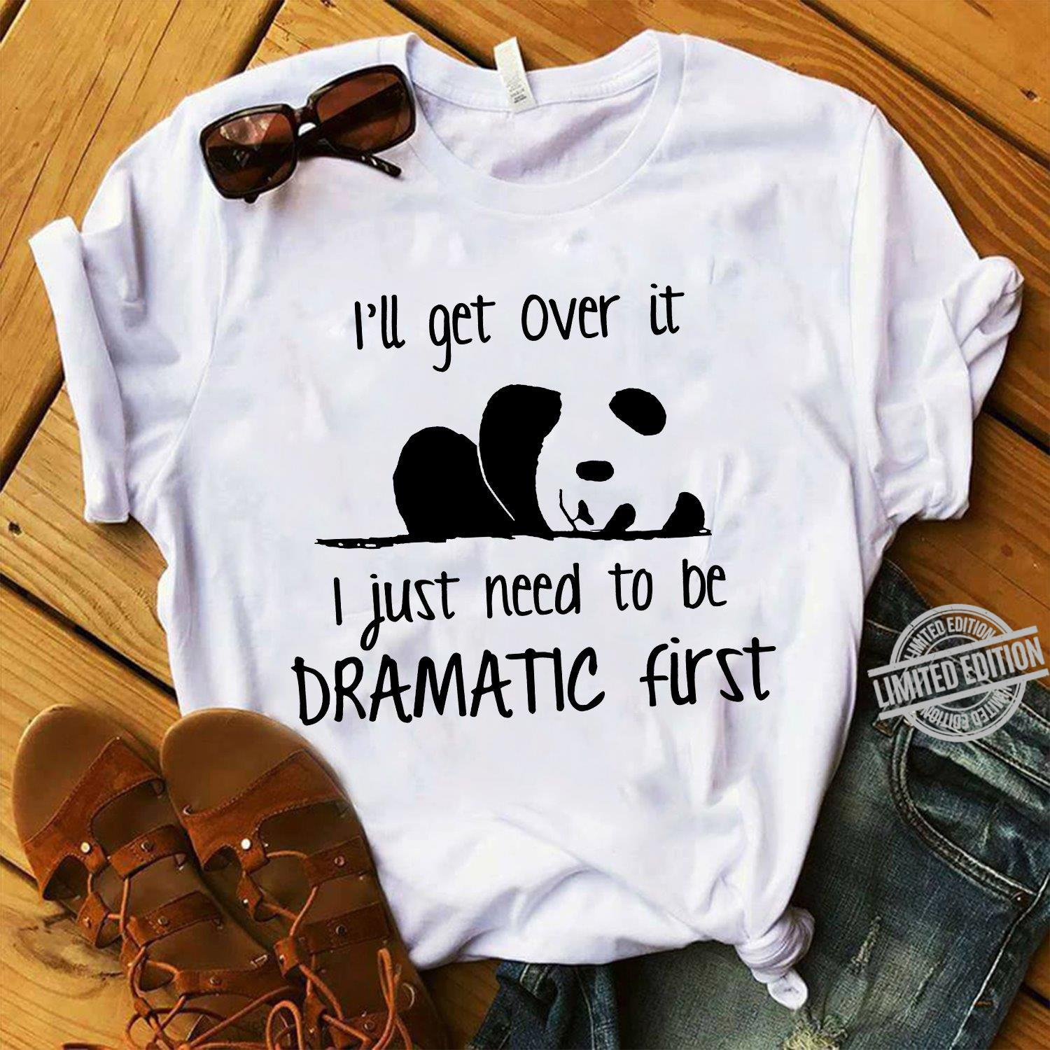 I'll Get Over It I Just Need To Be Dramatic First Shirt