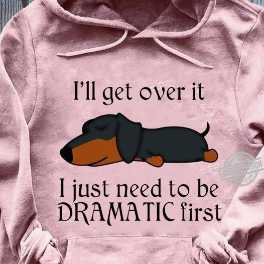 I'll Get Over It I Just Need To Be Dramatic Shirt