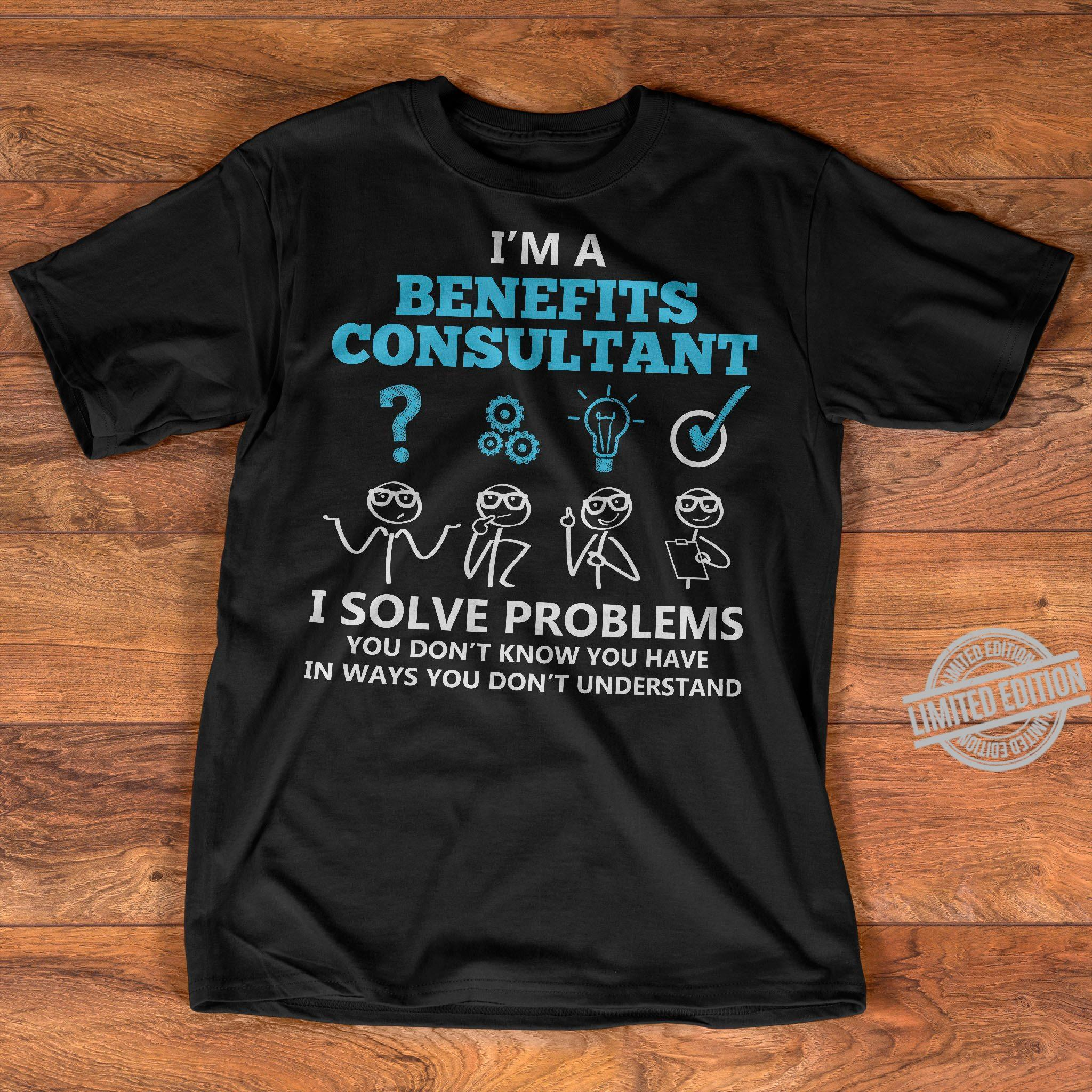 I'm A Benefits Consultant I Solve Problems You Don't Know You Have In Ways You Don't Understand Shirt