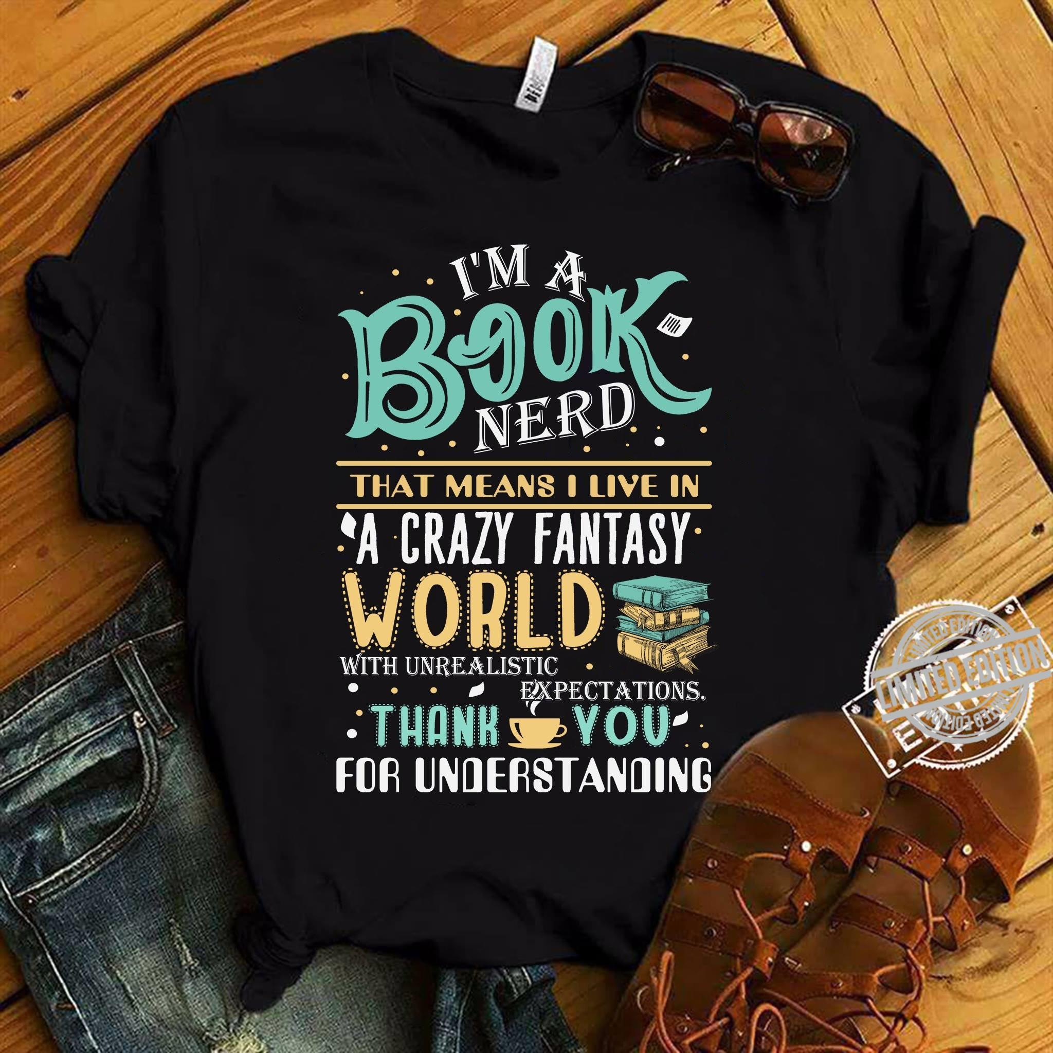 I'm A Book Nerd That Means I Live In A Crazy Fantasy World With Unrealistic Expectayions Thank You For Understanding Shirt