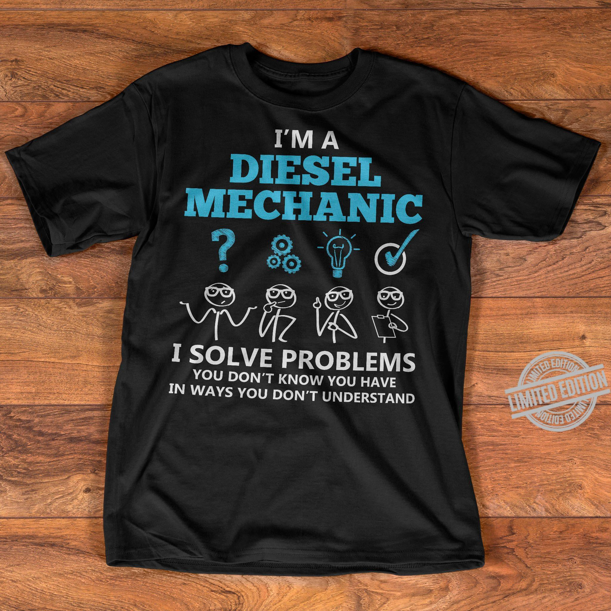 I'm A Diesel Mechanic I Solve Problems You Don't Know You Have In Ways You Don't Understand Shirt