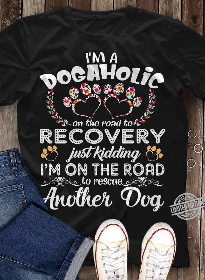 I'm A Dogaholic On The Road To Recovery Just Kidding I'm On The Road To Rescue Another Dog Shirt