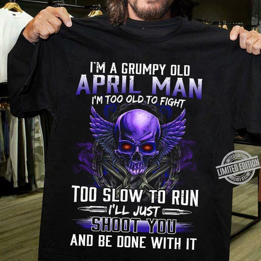 I'm A Grumpy Old April Man I'm Too Old To Fight Too Slow To Run I'll Just Shoot You And Be Done With It Shirt