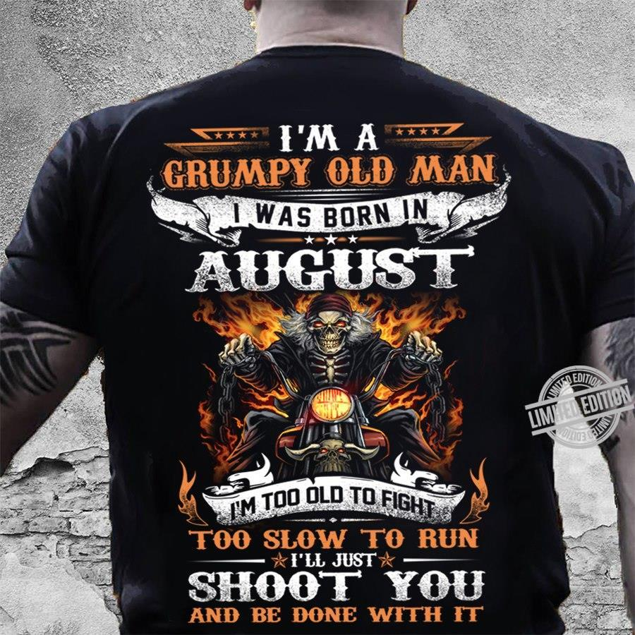 I'm A Grumpy Old Man I Was Born In August I'm Too Old To Fight Too Slow To Run I'll Just Shoot You And Be Done With It Shirt