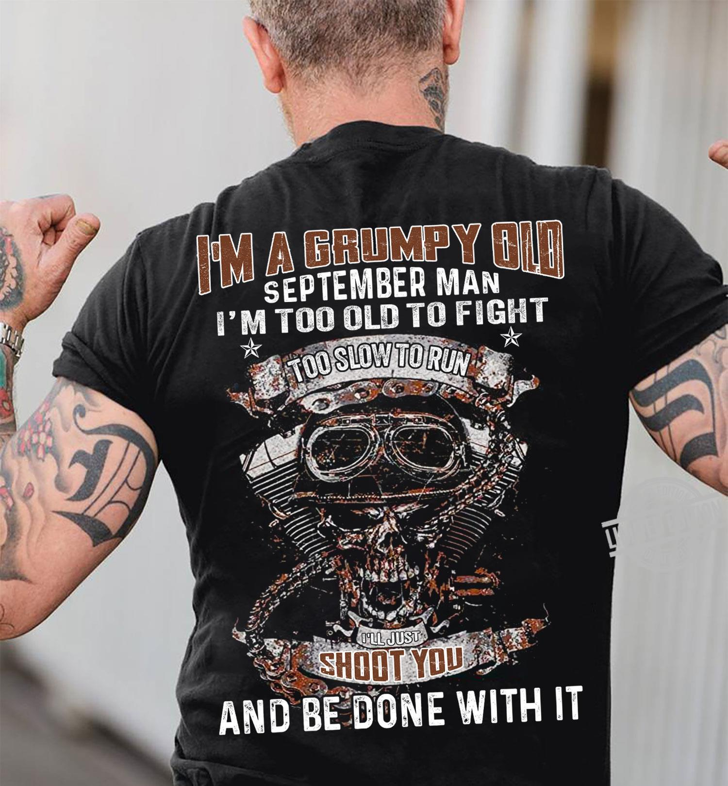I'm A Grumpy Old Sptember Man I'm Too Old To Fight Too Slow To Run I'll Just Shoot You And Be Done With It Shirt