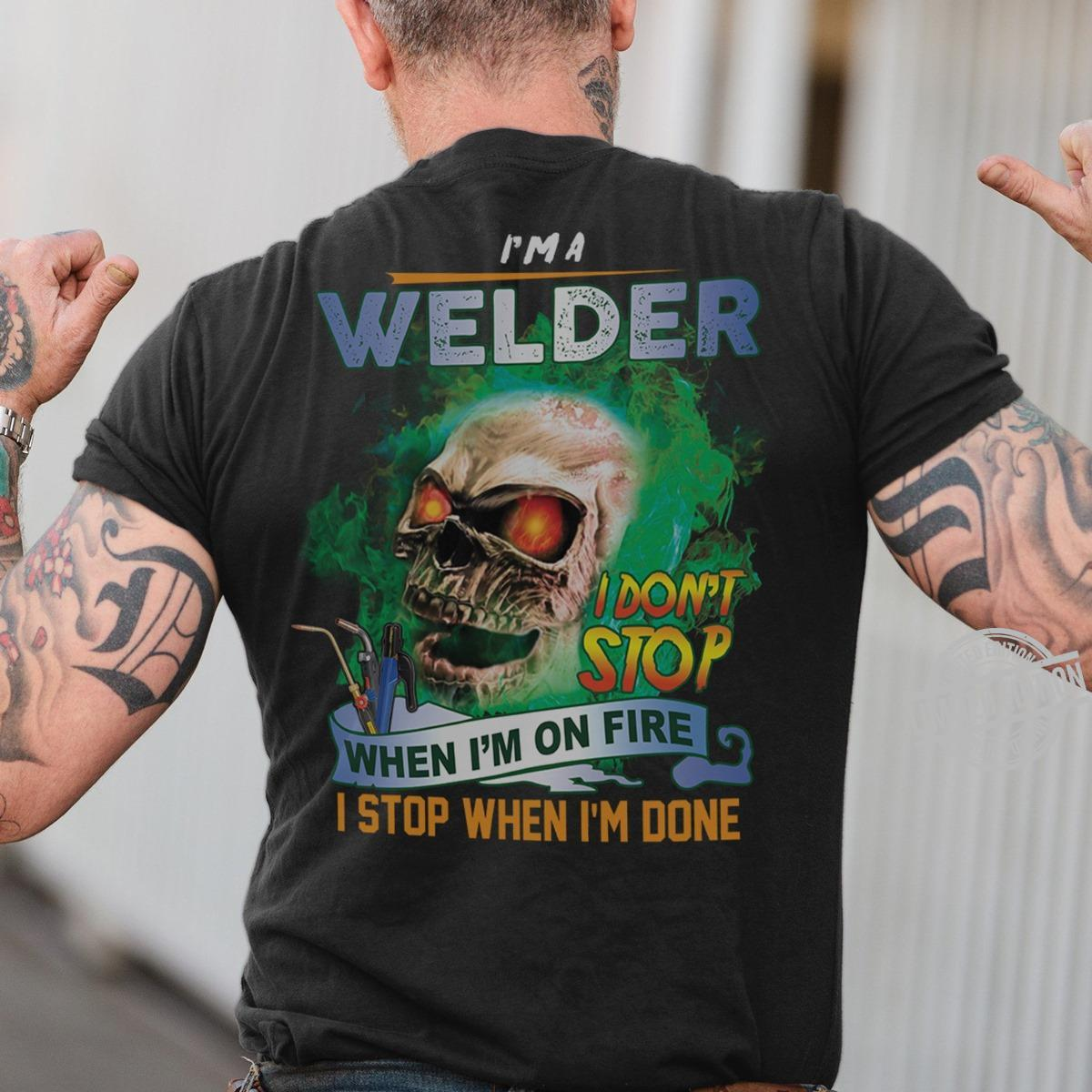 I'm A Welder I Don't Stop When I'm On Fire I Stop When I'm Done Shirt