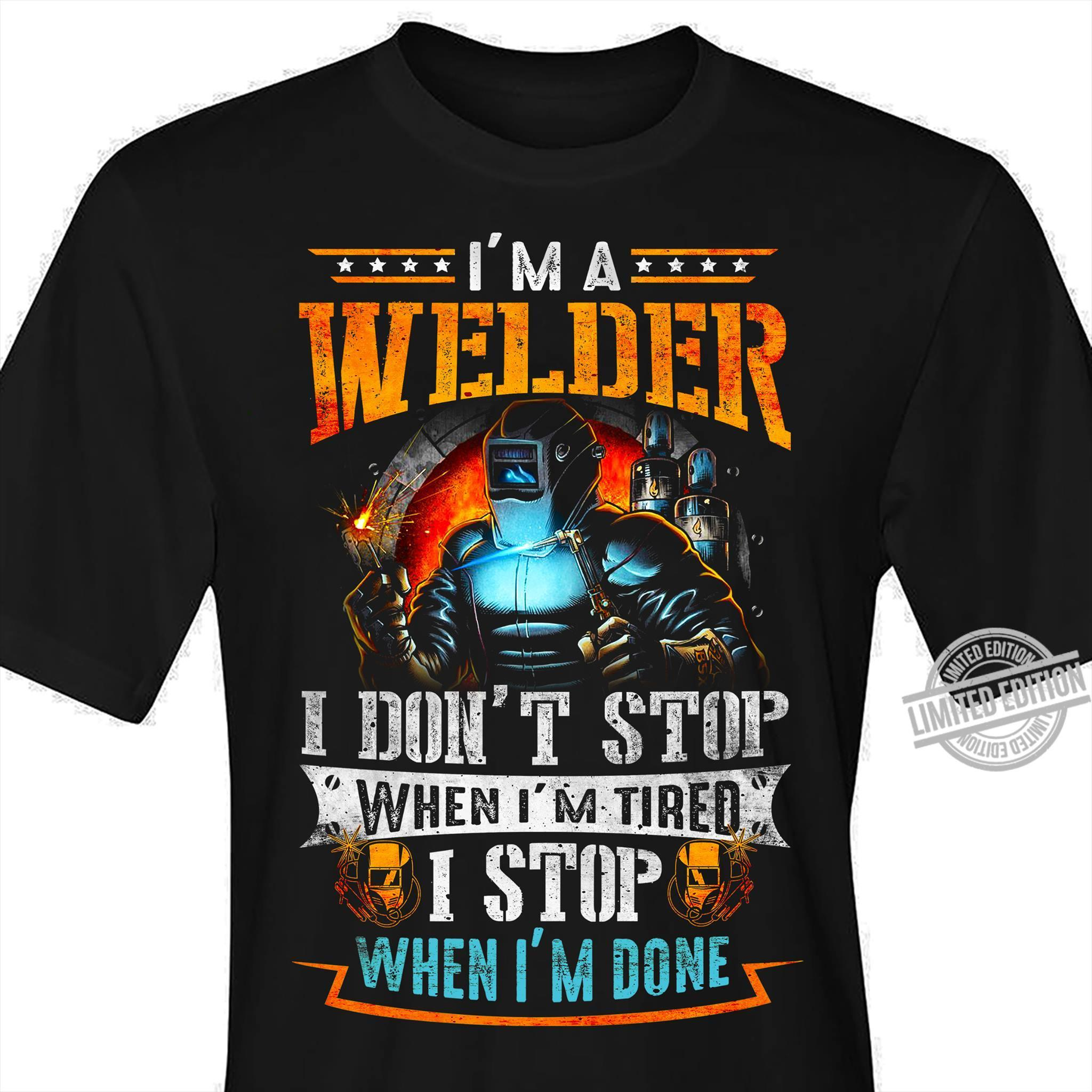 I'm A Welder I Don't Stop When I'm Tired I Stop When I'm Done Shirt