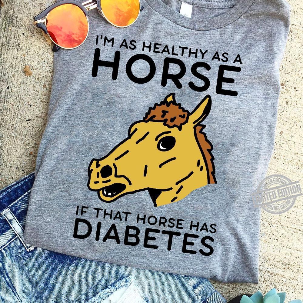 I'm As Healthy As A Horse If That Horse Has Diabetes Shirt