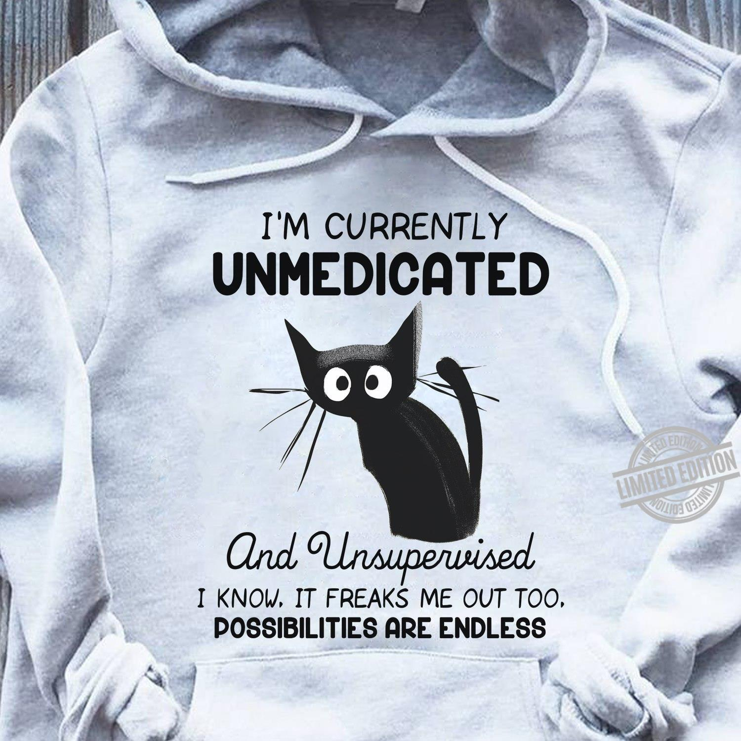 I'm Currently Unmedicated And Unsupervised I Know It Freaks Me out Too Possibilites Are Endless Shirt