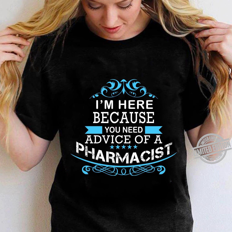 I'm Here Because You Need Advice Of A Pharmacist Shirt