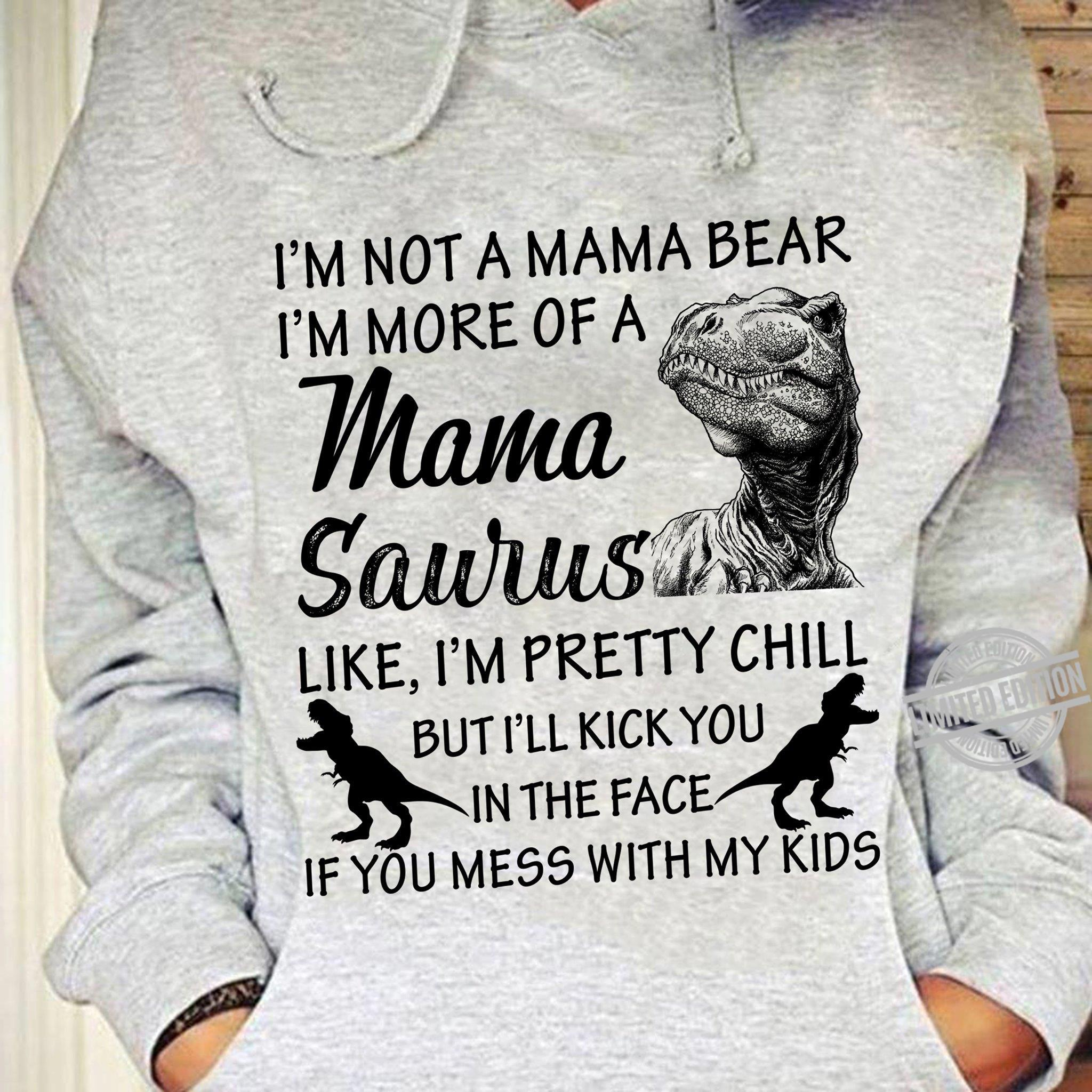 I'm Not A Mama Bear I'm More Of A Mama Saurus Like I'm Pretty Chill But I'll Kick You In The Face In The Face If You Mess With My Kids Shirt