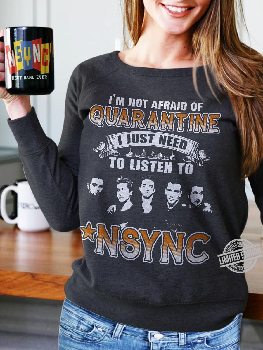 I'm Not Afraid Of Quarantinr I Just Need To Listen To NSYNC Shirt