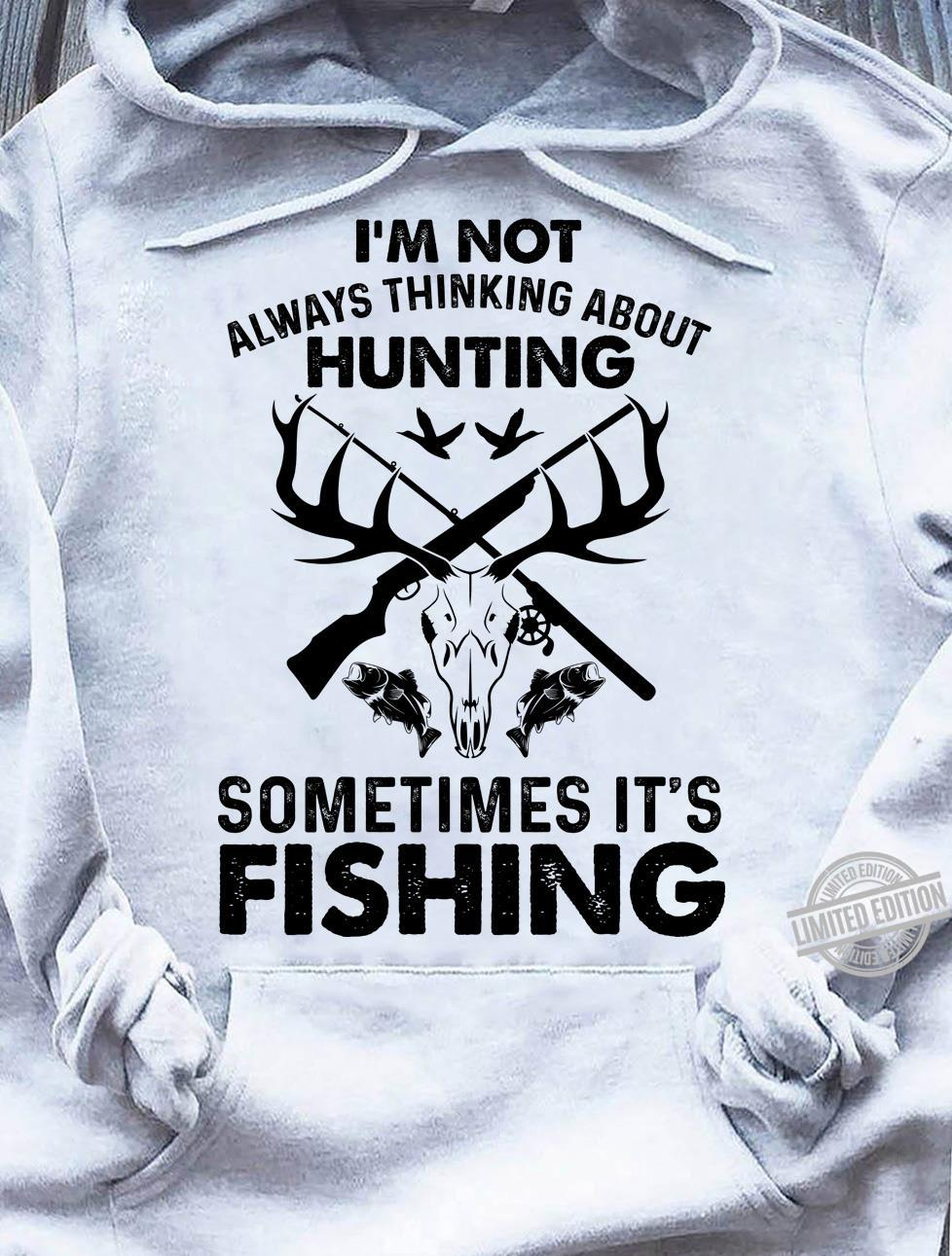 I'm Not Always Thinking About Hunting Sometimes It's Fishing Shirt