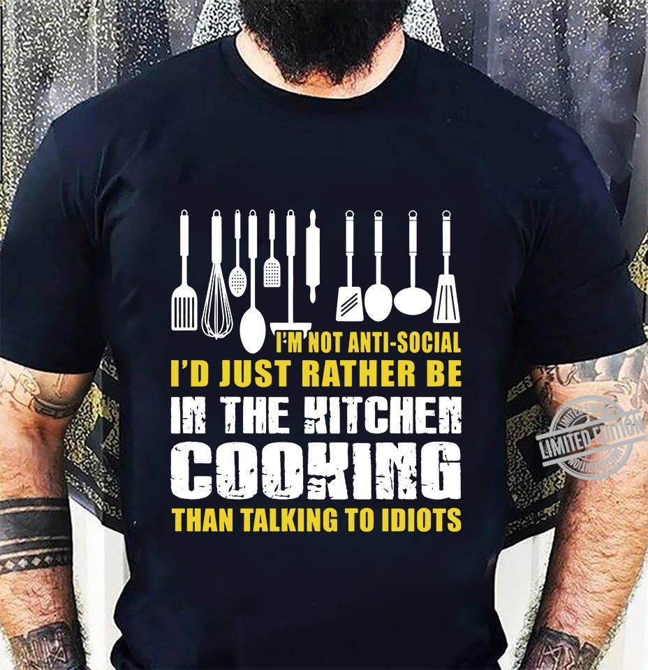 I'm Not Anti Social I'd Just Rather Be In The Kitchen Cooking Than Talking To Idiots Shirt